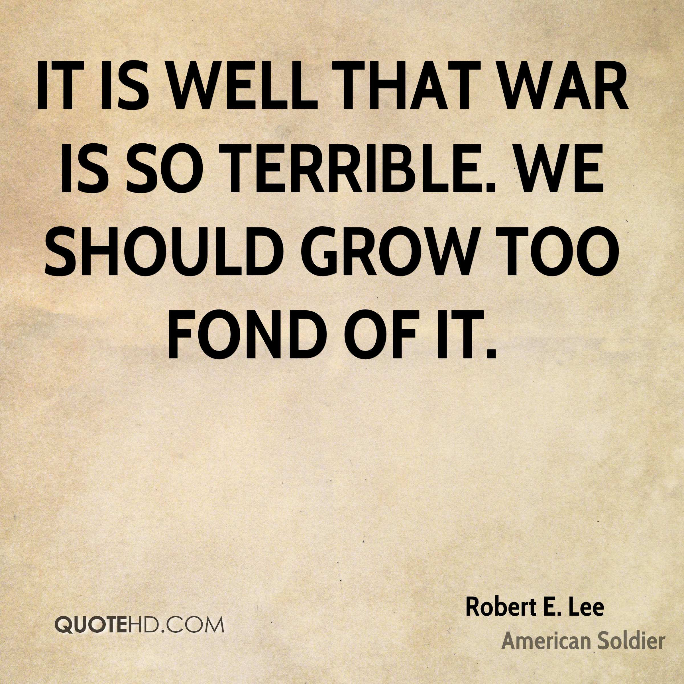 """we should not grow too fond Much less for japan — should we not seize it """"it is well that war is so terrible — we would grow too fond of it"""" americans have proven that we can."""