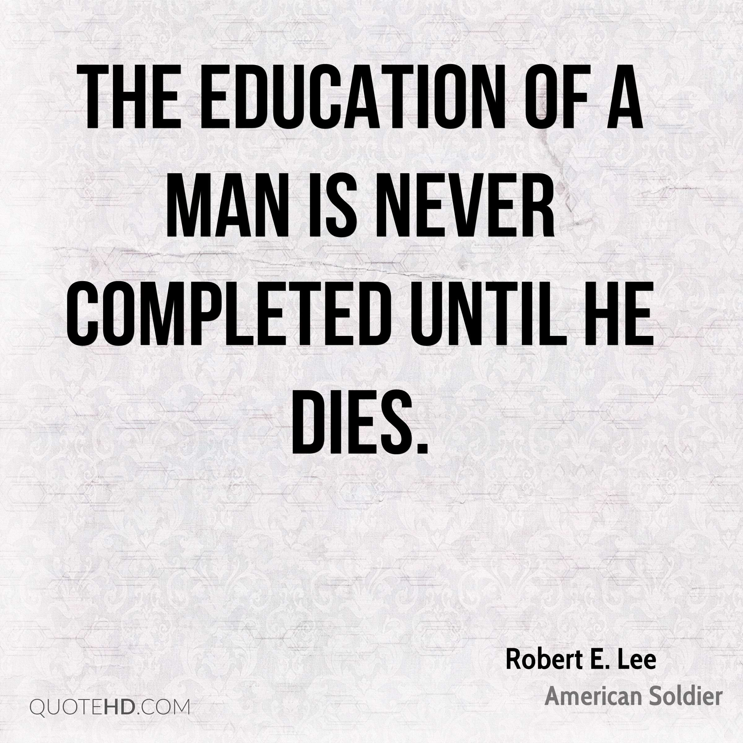 The education of a man is never completed until he dies.