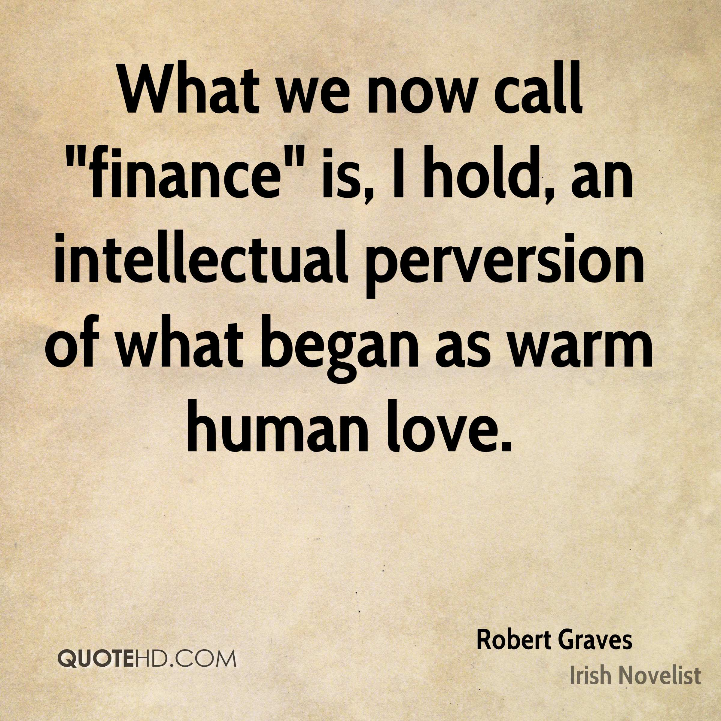 """What we now call """"finance"""" is, I hold, an intellectual perversion of what began as warm human love."""