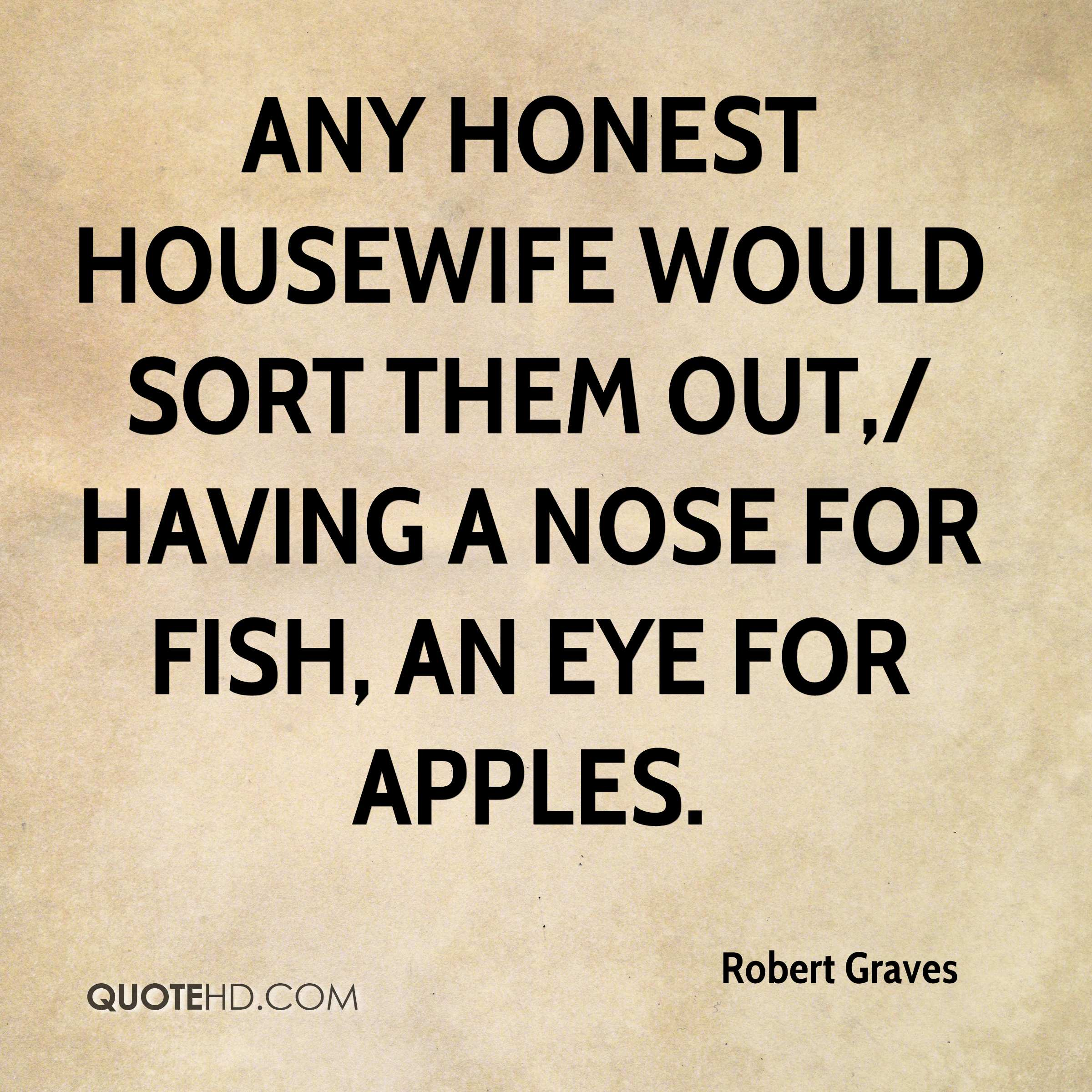 Any honest housewife would sort them out,/ Having a nose for fish, an eye for apples.