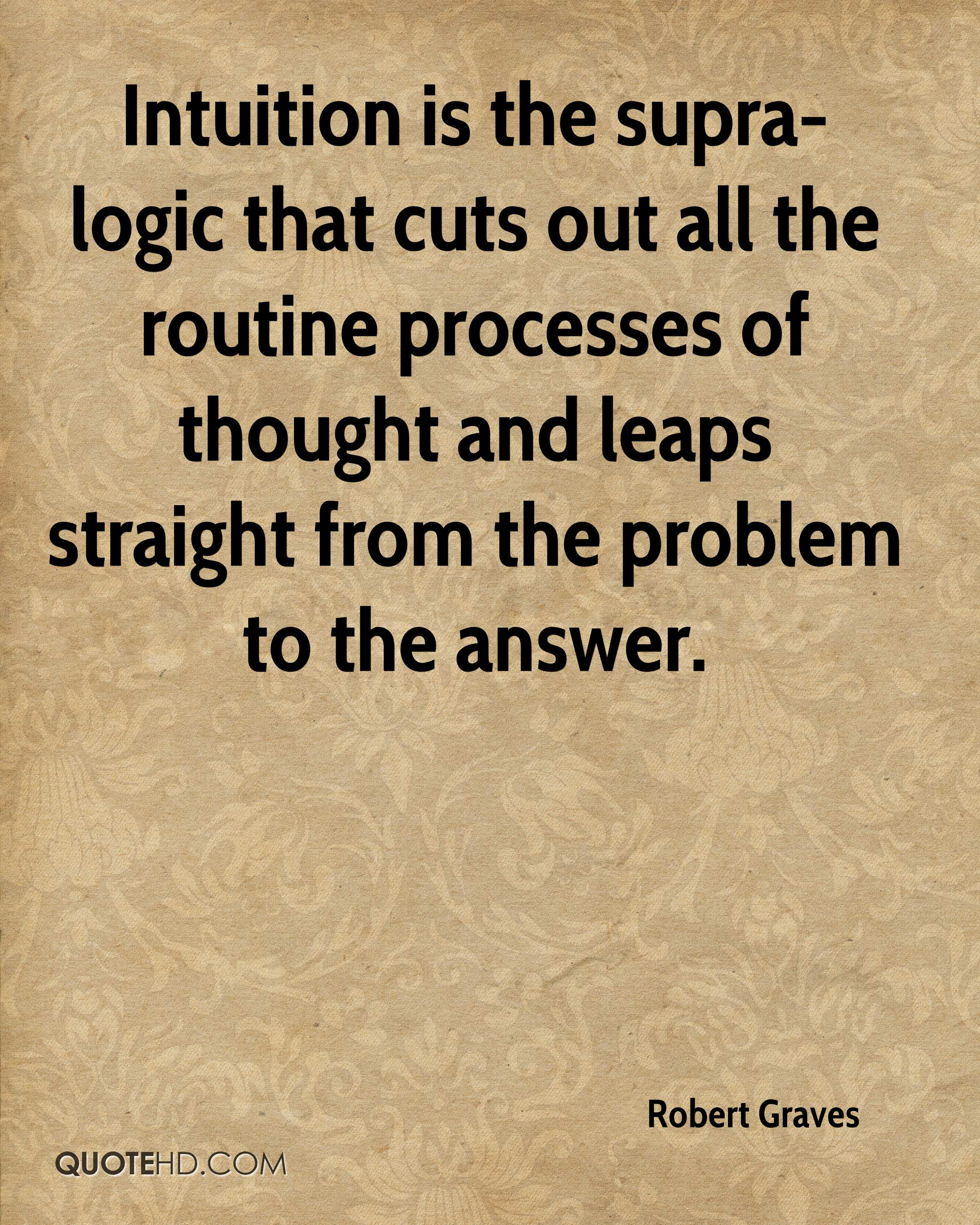 Intuition is the supra-logic that cuts out all the routine processes of thought and leaps straight from the problem to the answer.