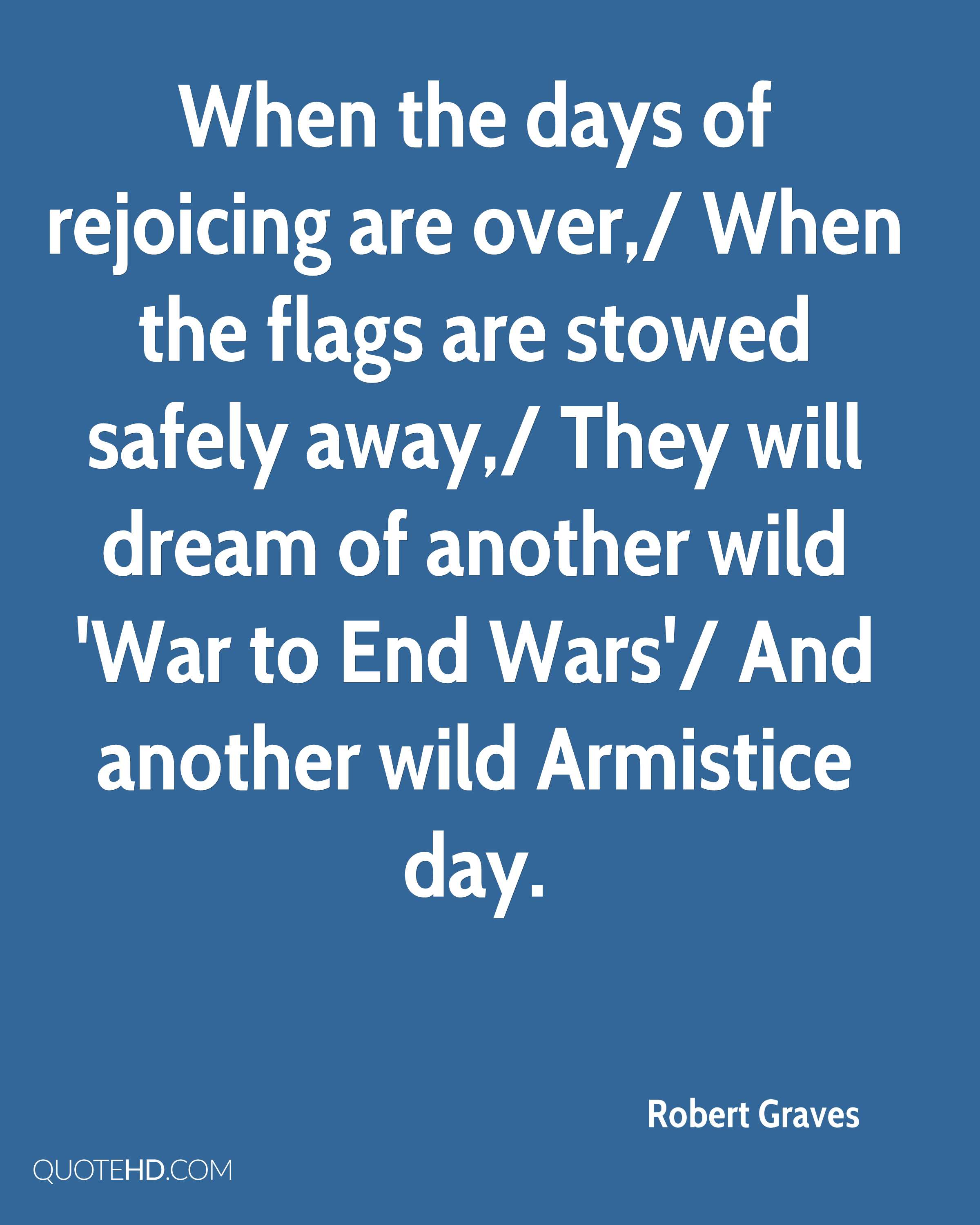 When the days of rejoicing are over,/ When the flags are stowed safely away,/ They will dream of another wild 'War to End Wars'/ And another wild Armistice day.