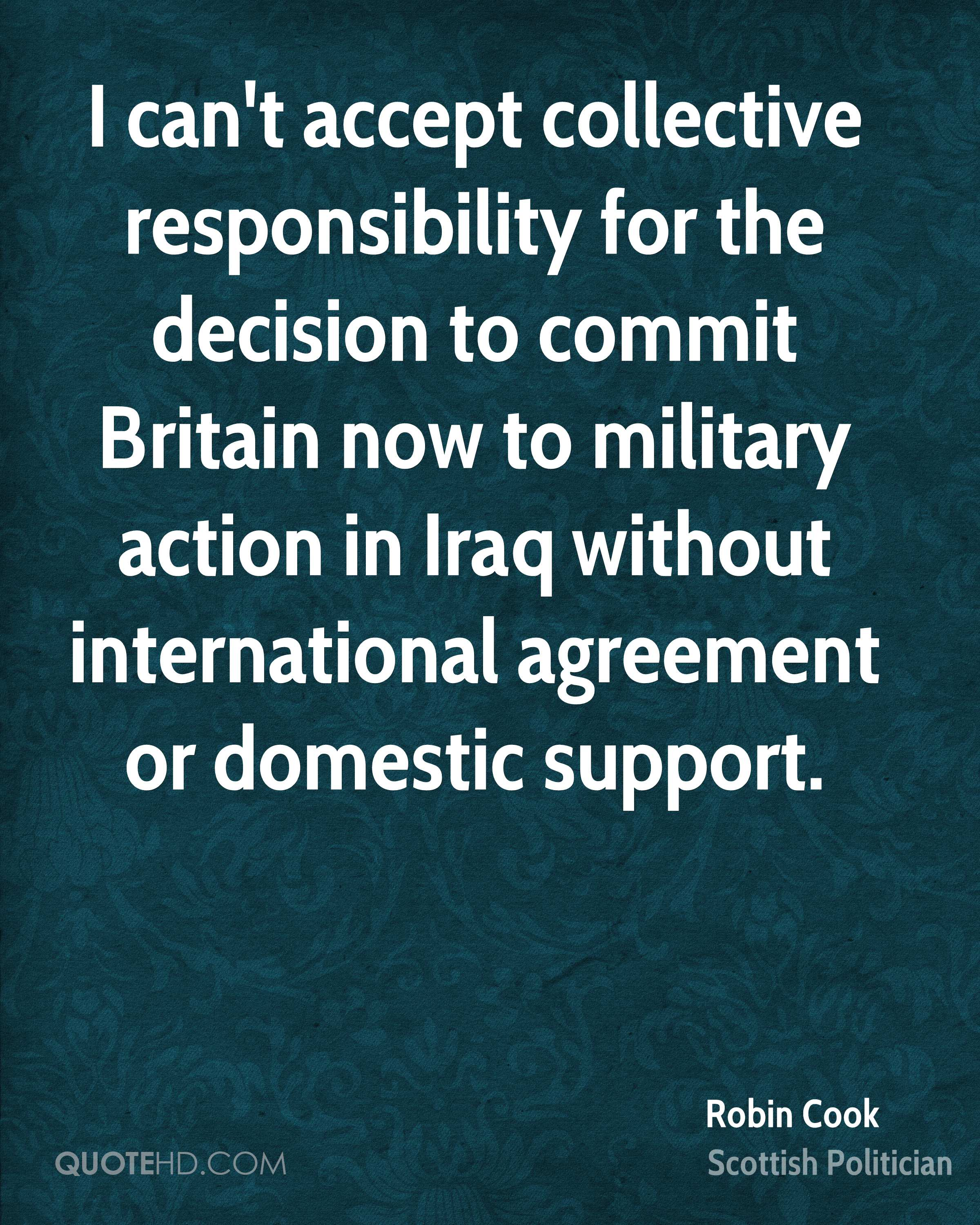 I can't accept collective responsibility for the decision to commit Britain now to military action in Iraq without international agreement or domestic support.