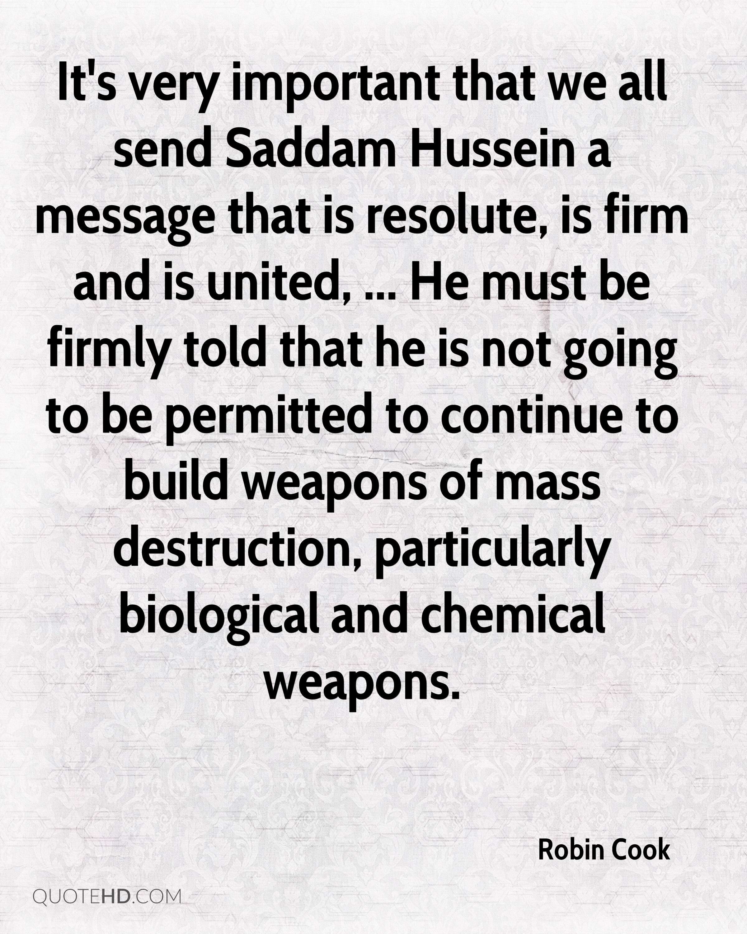 It's very important that we all send Saddam Hussein a message that is resolute, is firm and is united, ... He must be firmly told that he is not going to be permitted to continue to build weapons of mass destruction, particularly biological and chemical weapons.