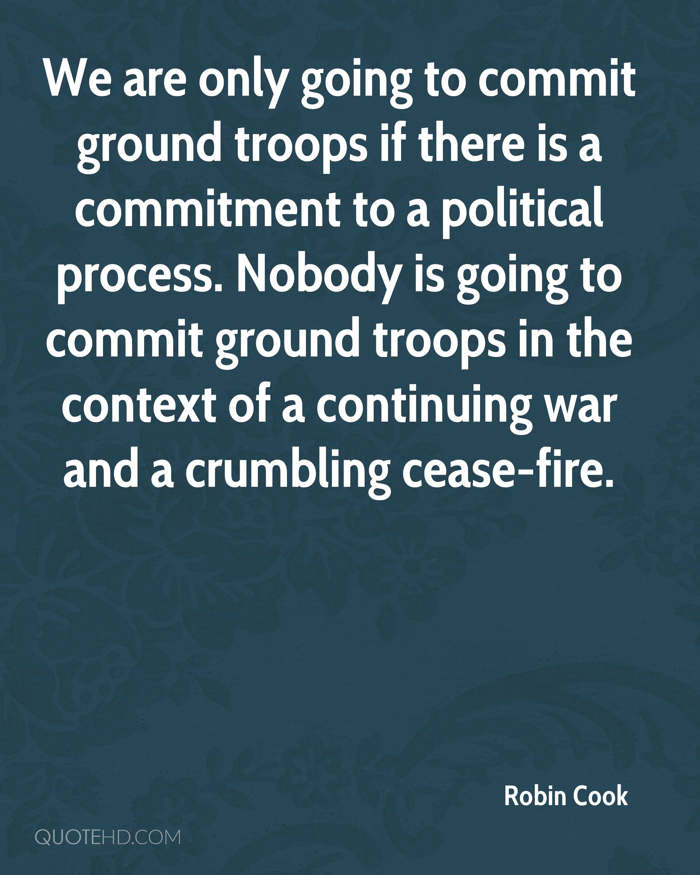 We are only going to commit ground troops if there is a commitment to a political process. Nobody is going to commit ground troops in the context of a continuing war and a crumbling cease-fire.