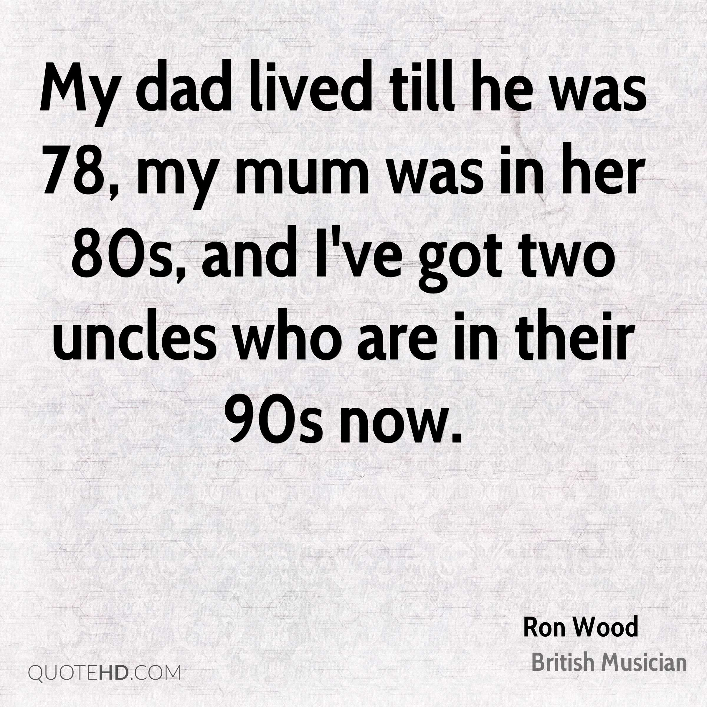 My dad lived till he was 78, my mum was in her 80s, and I've got two uncles who are in their 90s now.