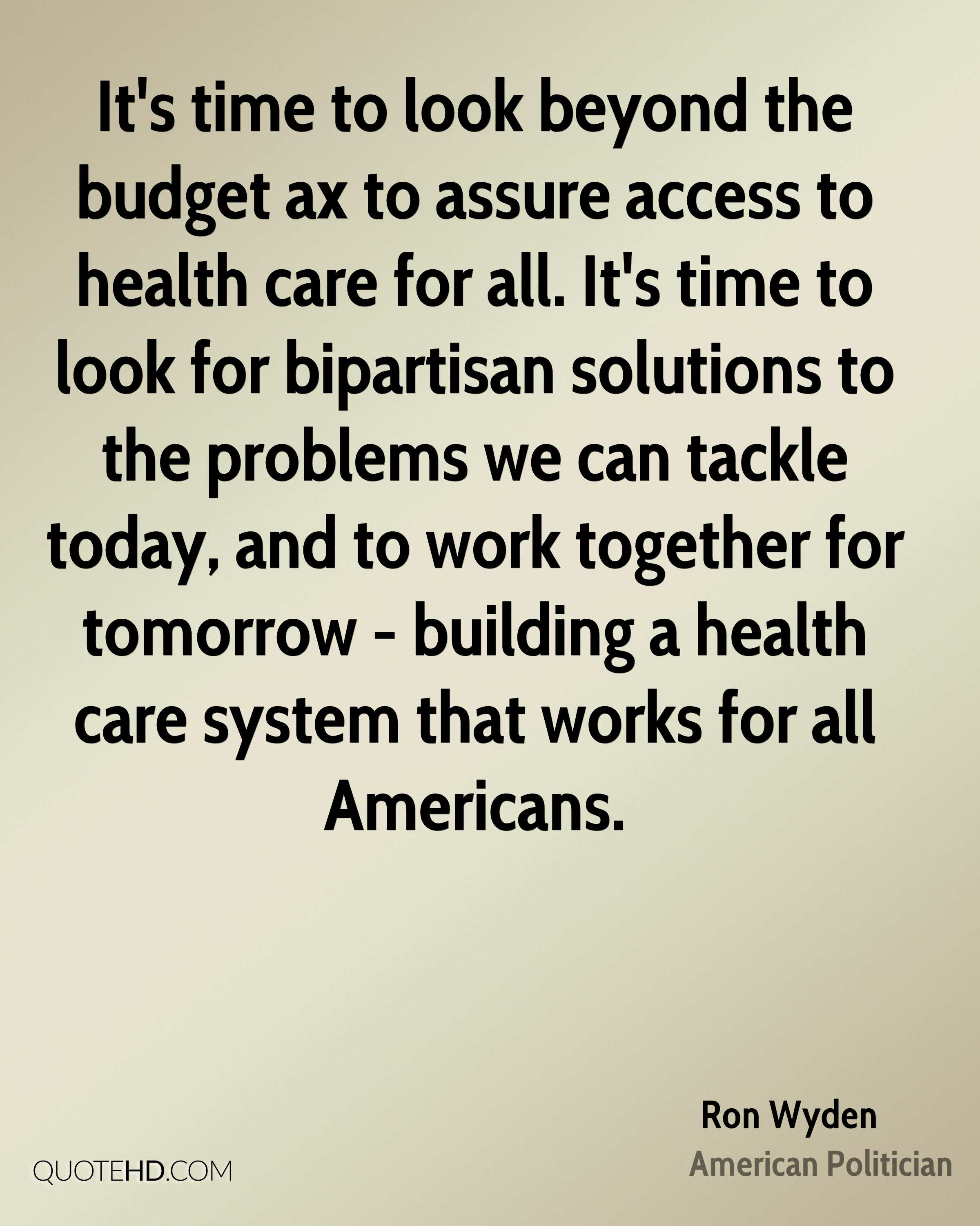 It's time to look beyond the budget ax to assure access to health care for all. It's time to look for bipartisan solutions to the problems we can tackle today, and to work together for tomorrow - building a health care system that works for all Americans.