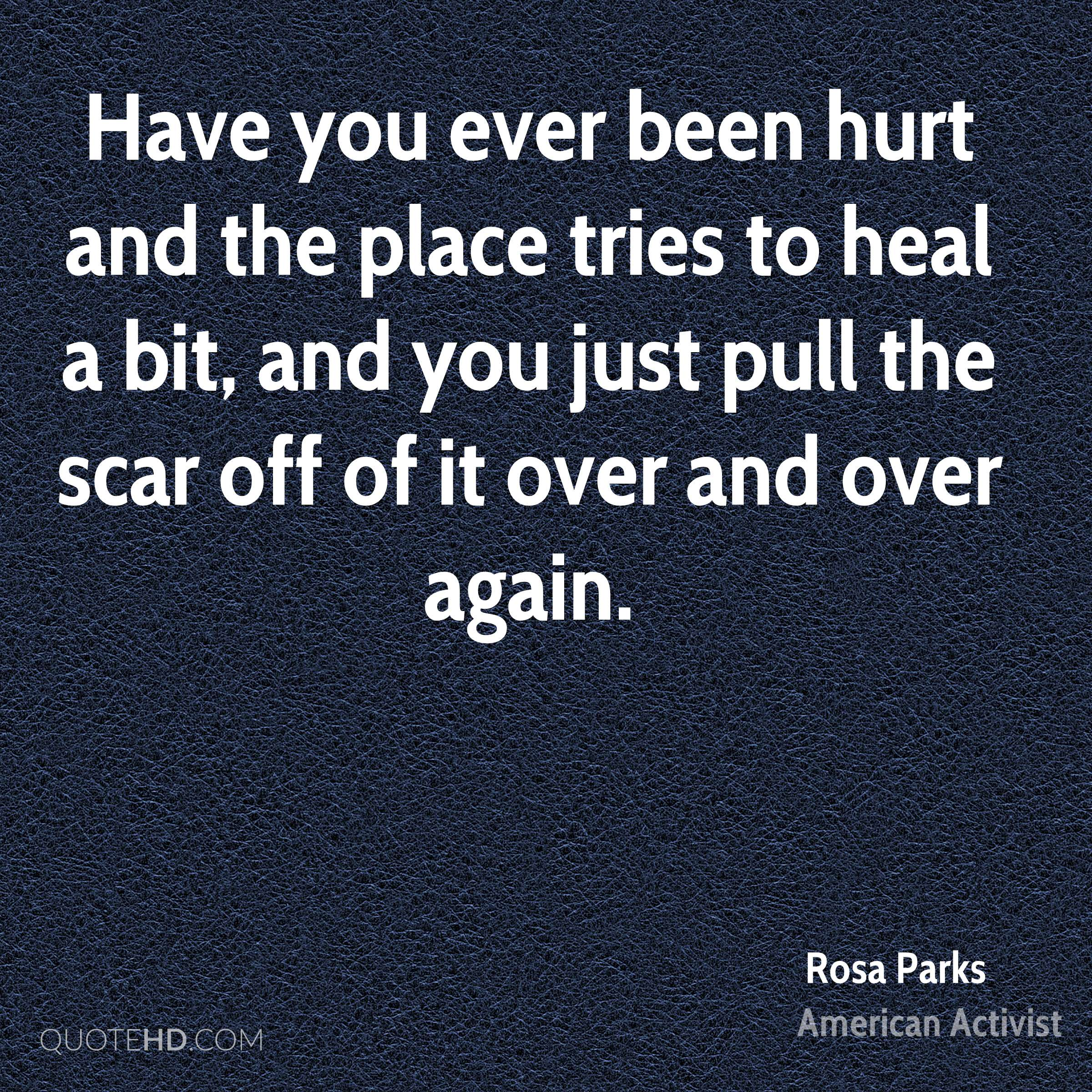 Have you ever been hurt and the place tries to heal a bit, and you just pull the scar off of it over and over again.