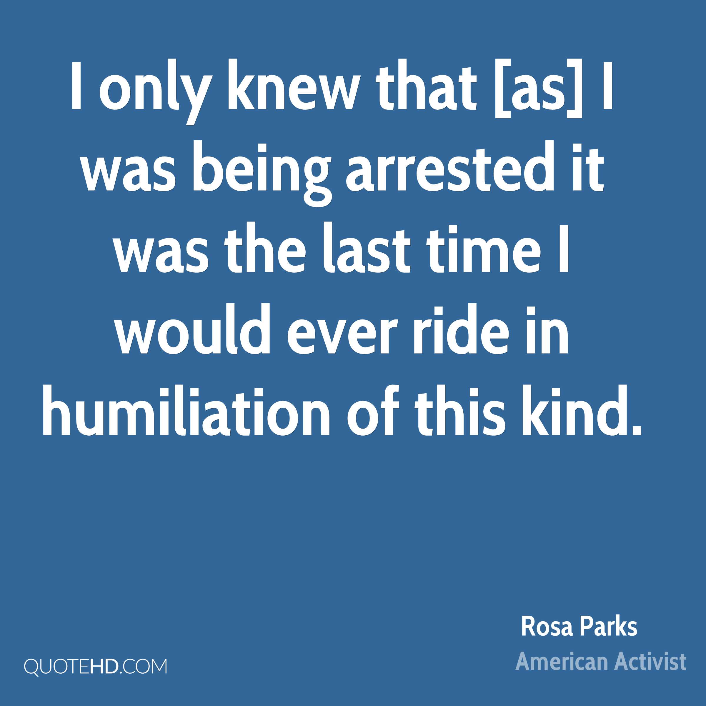 I only knew that [as] I was being arrested it was the last time I would ever ride in humiliation of this kind.