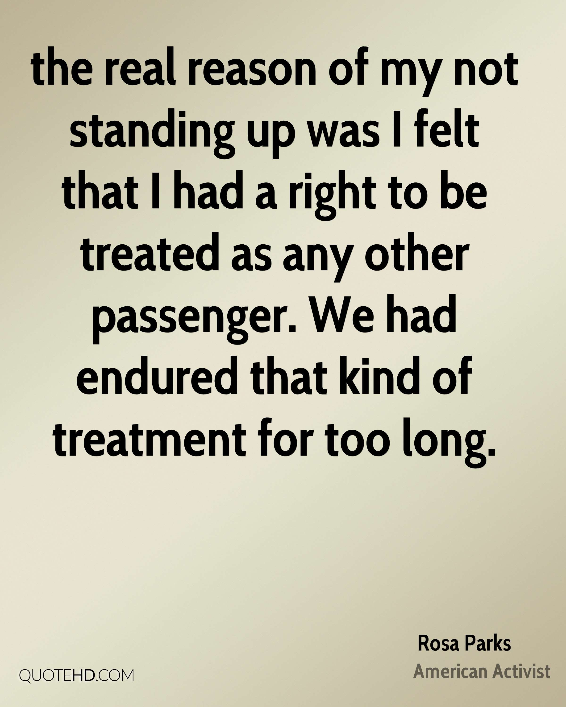 the real reason of my not standing up was I felt that I had a right to be treated as any other passenger. We had endured that kind of treatment for too long.