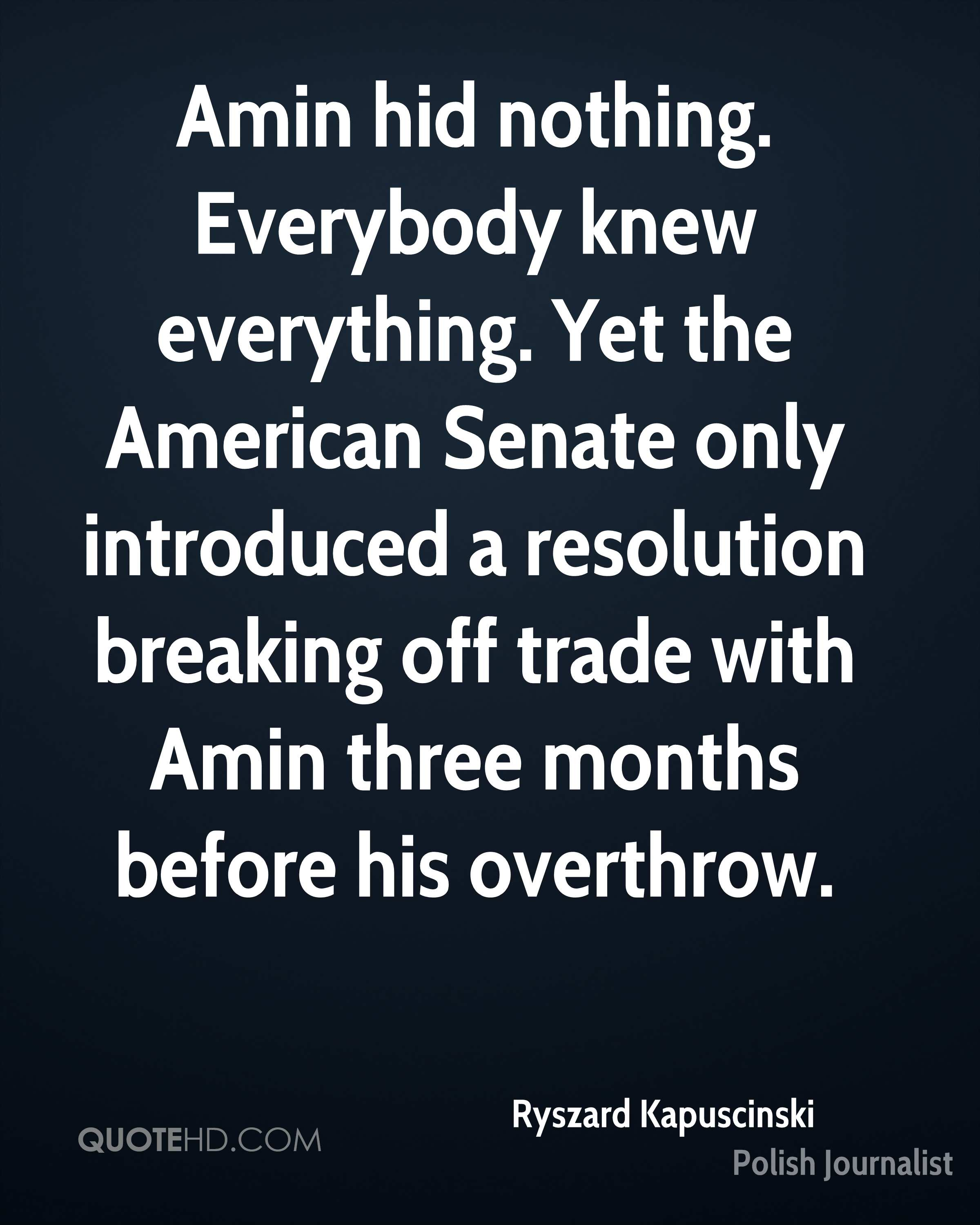 Amin hid nothing. Everybody knew everything. Yet the American Senate only introduced a resolution breaking off trade with Amin three months before his overthrow.