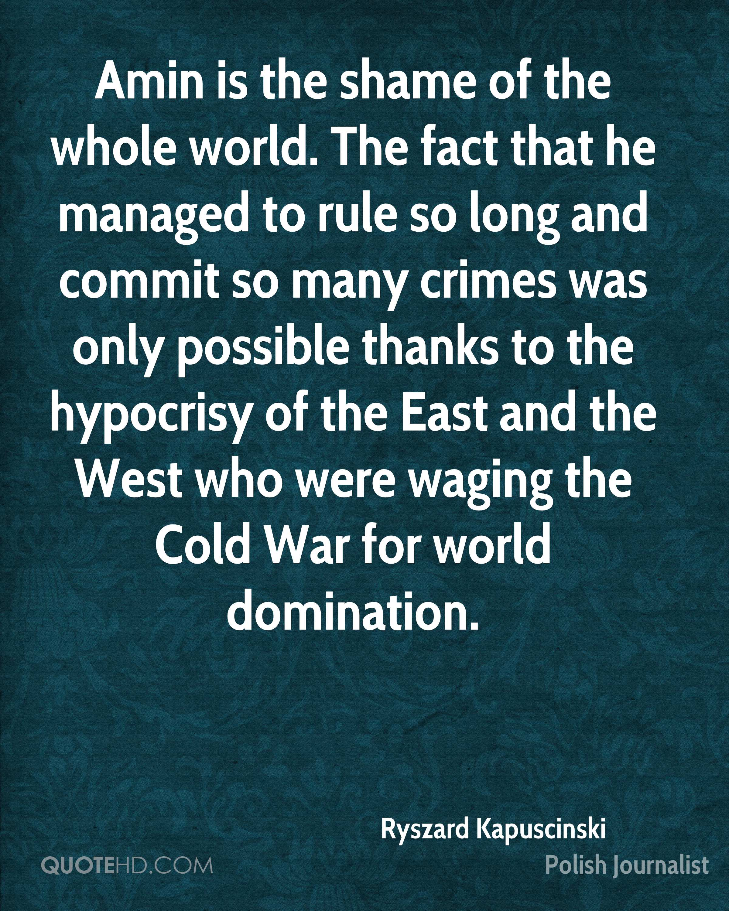 Amin is the shame of the whole world. The fact that he managed to rule so long and commit so many crimes was only possible thanks to the hypocrisy of the East and the West who were waging the Cold War for world domination.