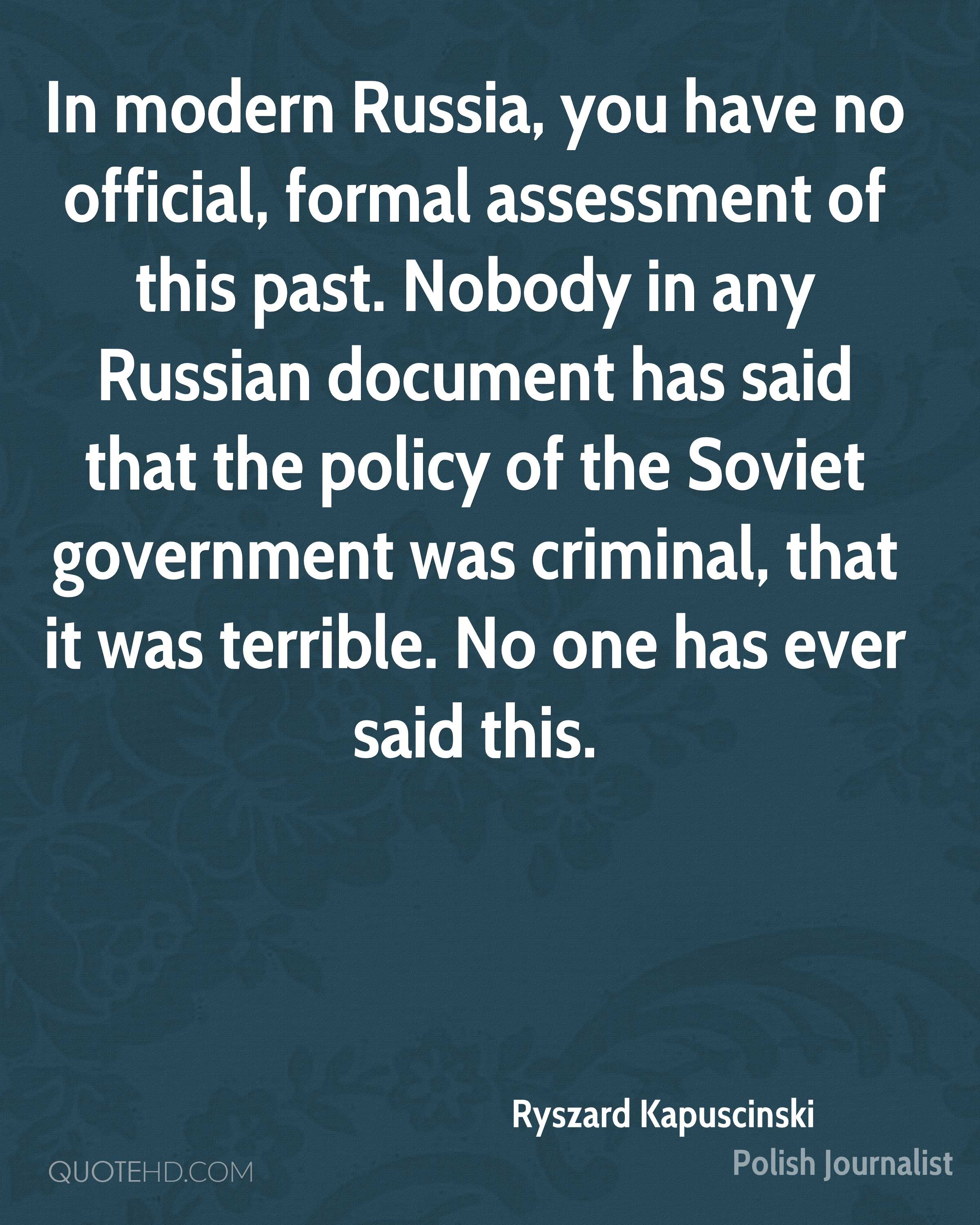 In modern Russia, you have no official, formal assessment of this past. Nobody in any Russian document has said that the policy of the Soviet government was criminal, that it was terrible. No one has ever said this.