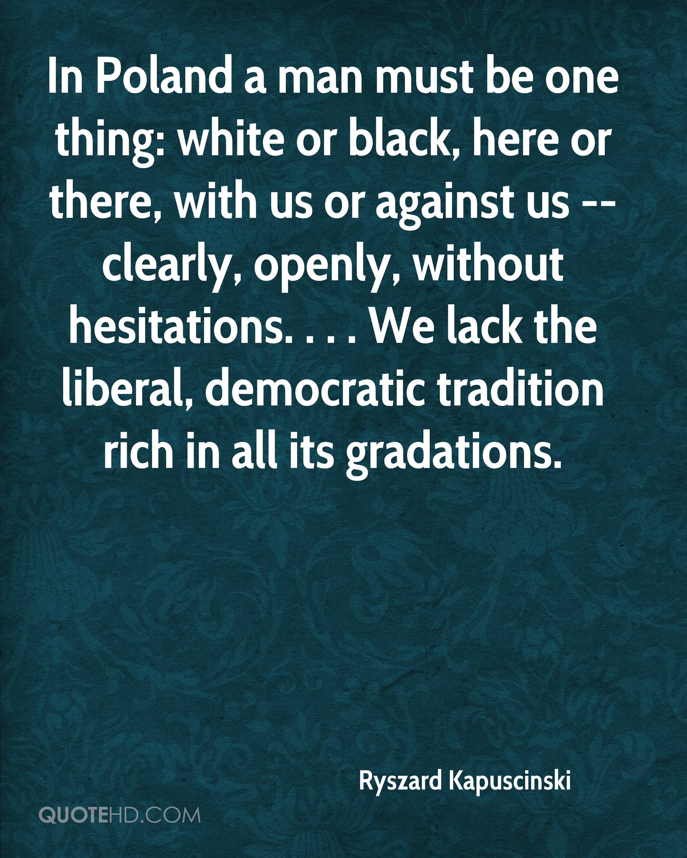 In Poland a man must be one thing: white or black, here or there, with us or against us --clearly, openly, without hesitations. . . . We lack the liberal, democratic tradition rich in all its gradations.