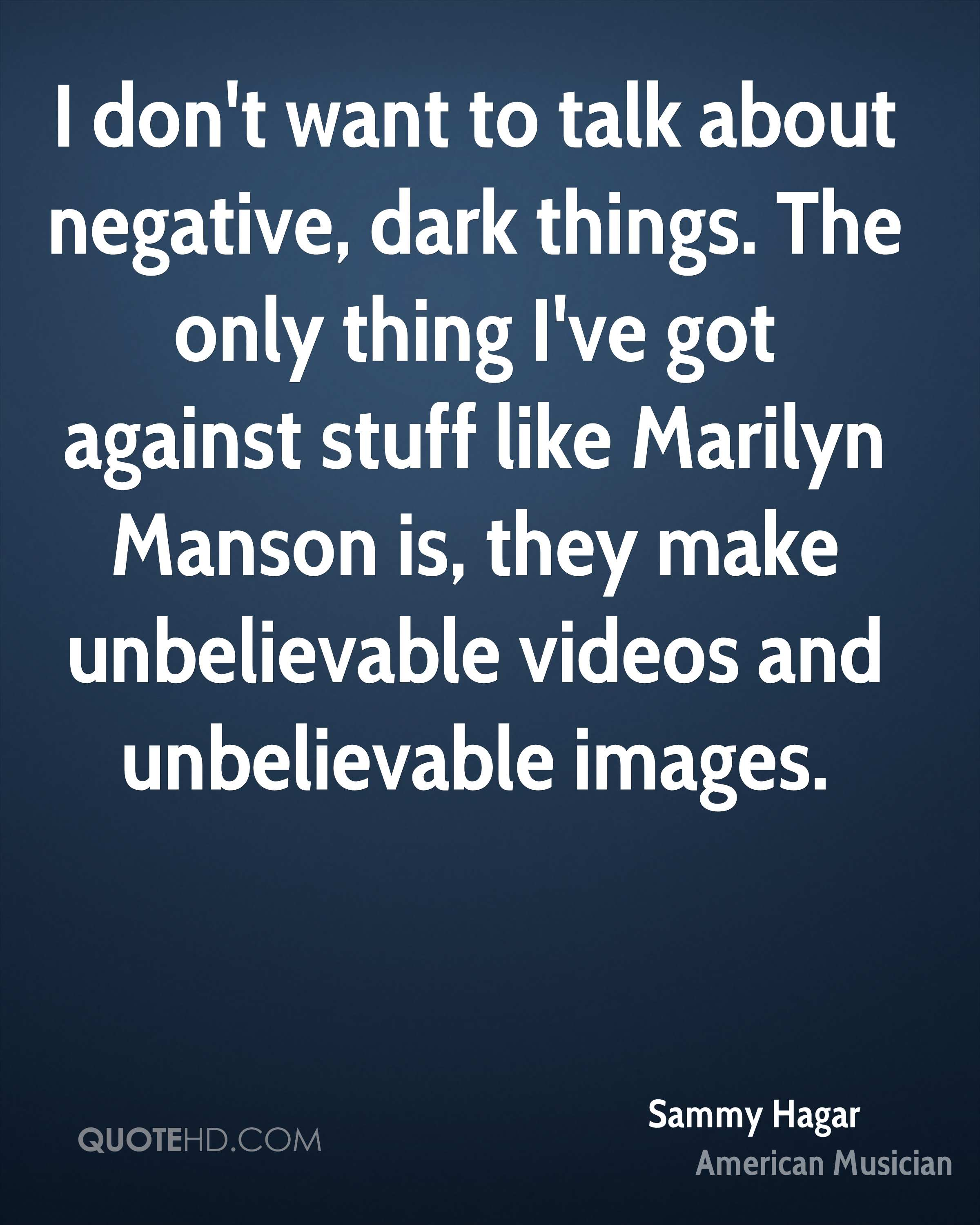 I don't want to talk about negative, dark things. The only thing I've got against stuff like Marilyn Manson is, they make unbelievable videos and unbelievable images.