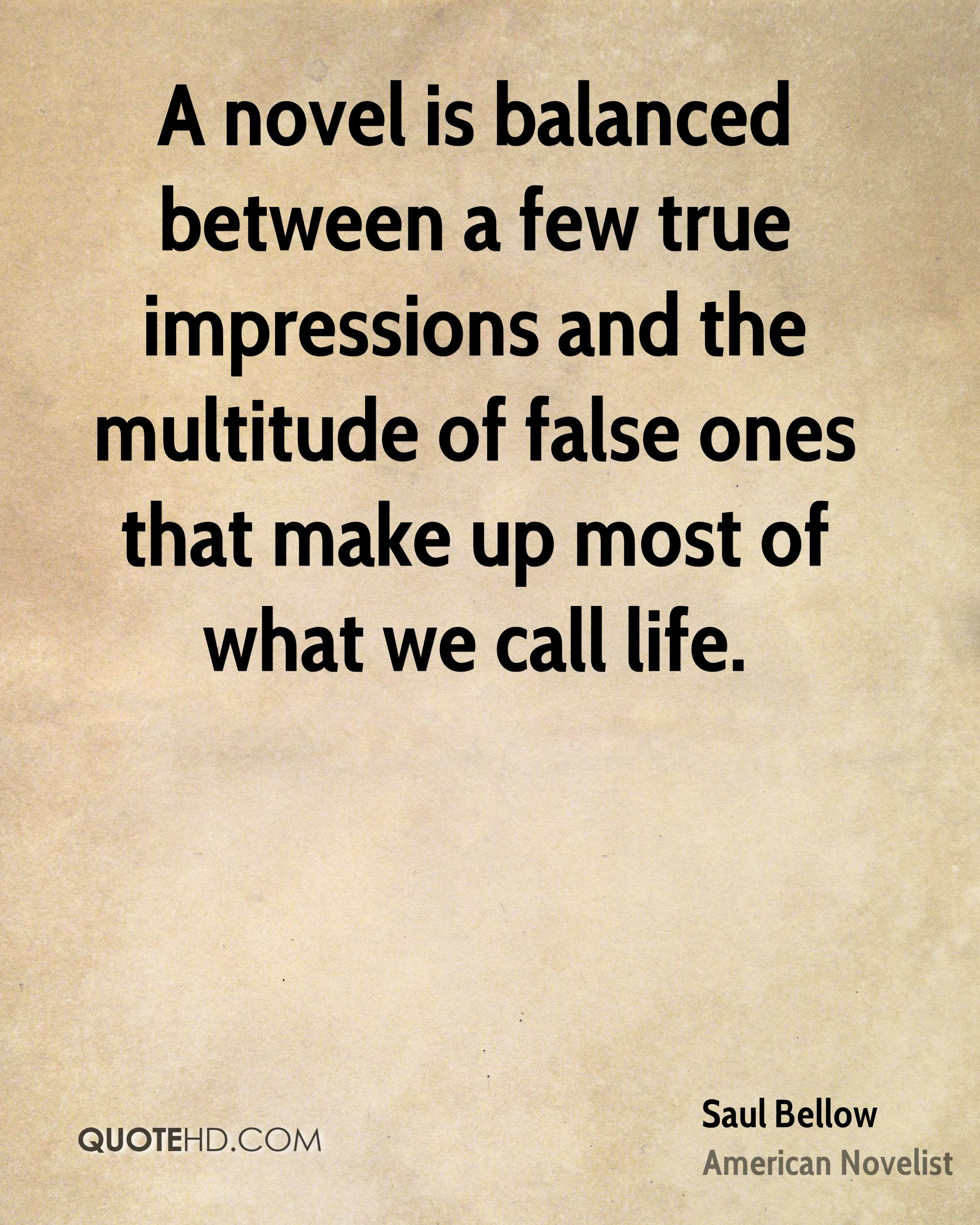 A novel is balanced between a few true impressions and the multitude of false ones that make up most of what we call life.