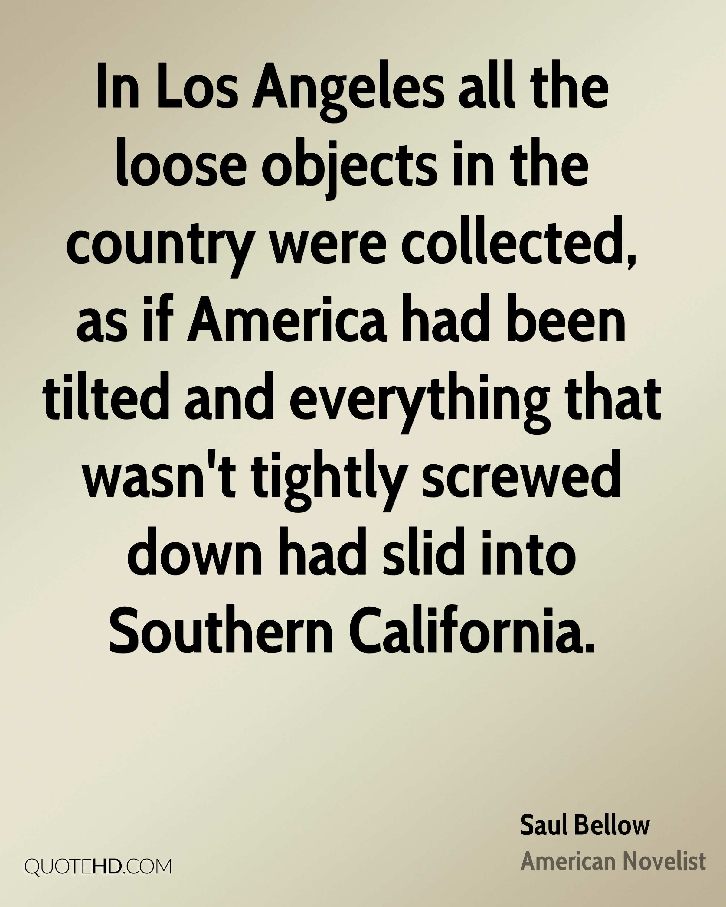 In Los Angeles all the loose objects in the country were collected, as if America had been tilted and everything that wasn't tightly screwed down had slid into Southern California.