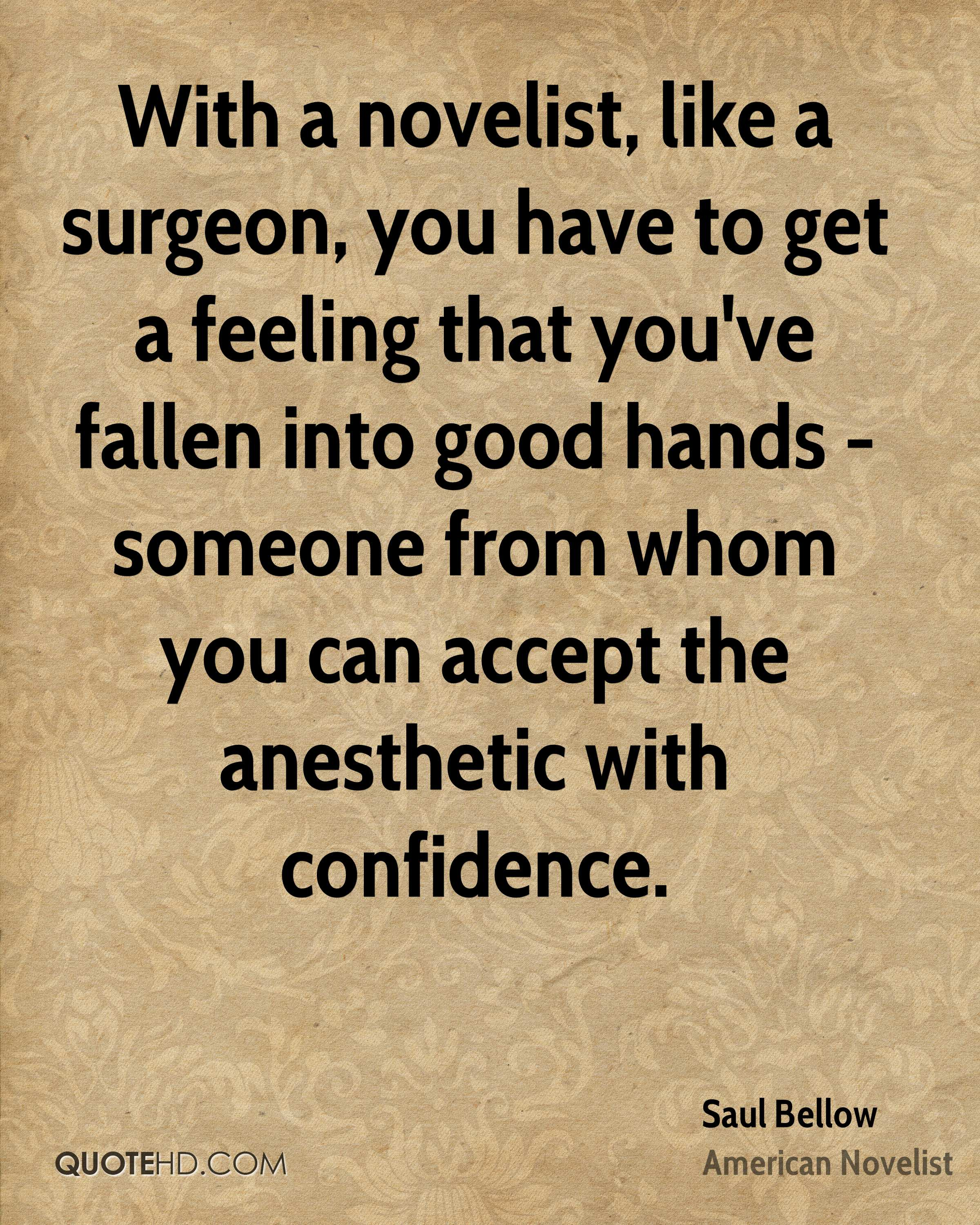 With a novelist, like a surgeon, you have to get a feeling that you've fallen into good hands - someone from whom you can accept the anesthetic with confidence.