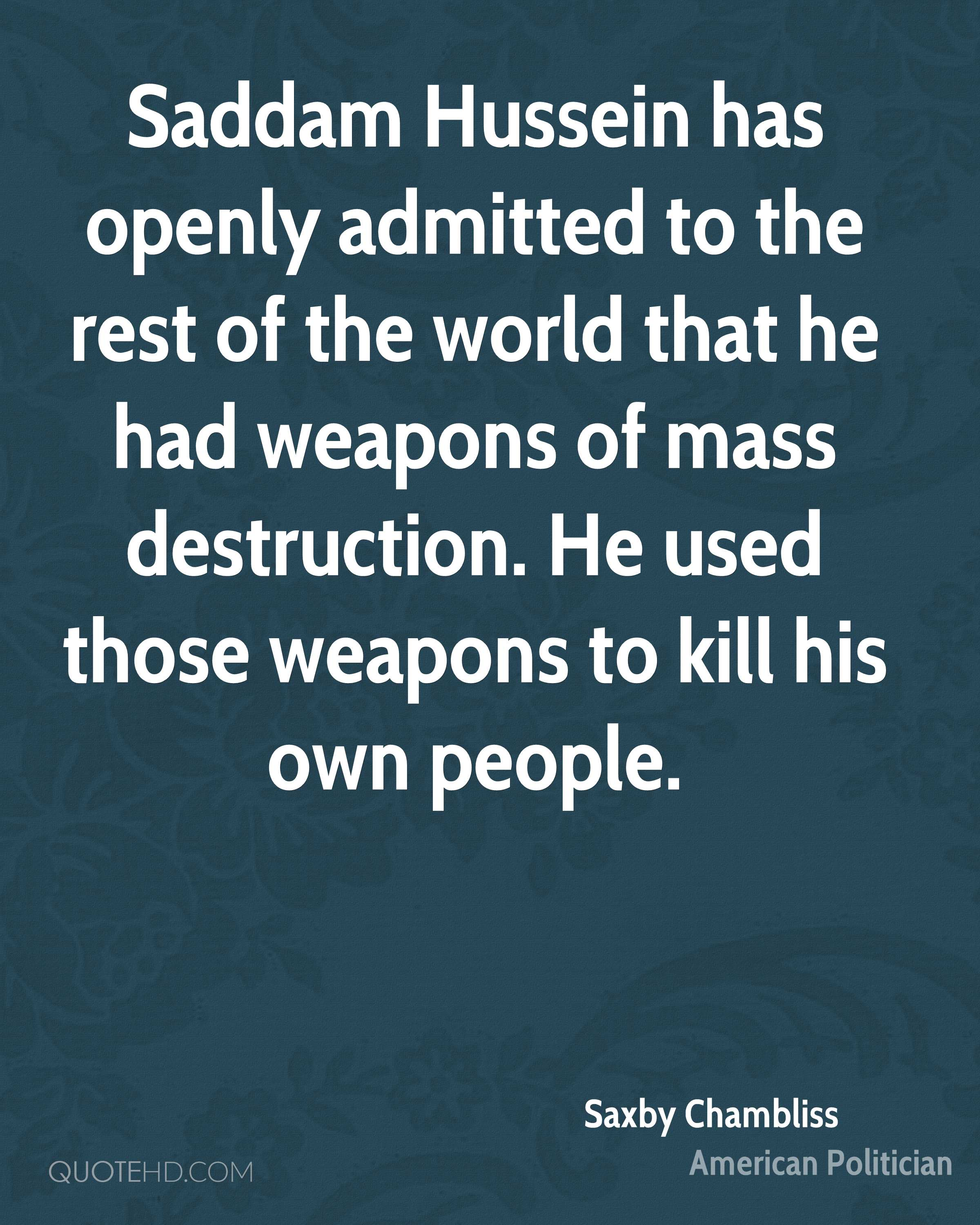Saddam Hussein has openly admitted to the rest of the world that he had weapons of mass destruction. He used those weapons to kill his own people.