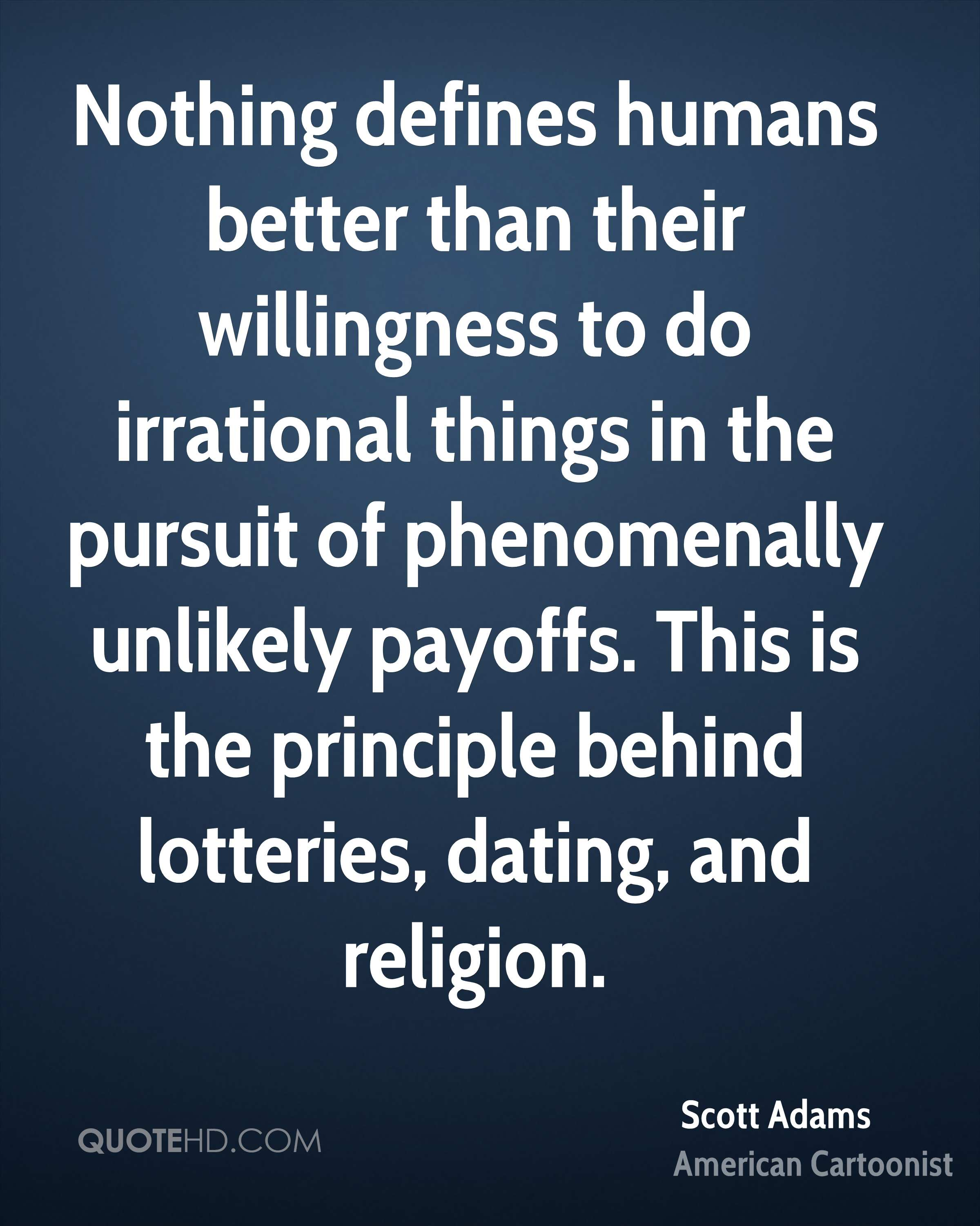 Nothing defines humans better than their willingness to do irrational things in the pursuit of phenomenally unlikely payoffs. This is the principle behind lotteries, dating, and religion.