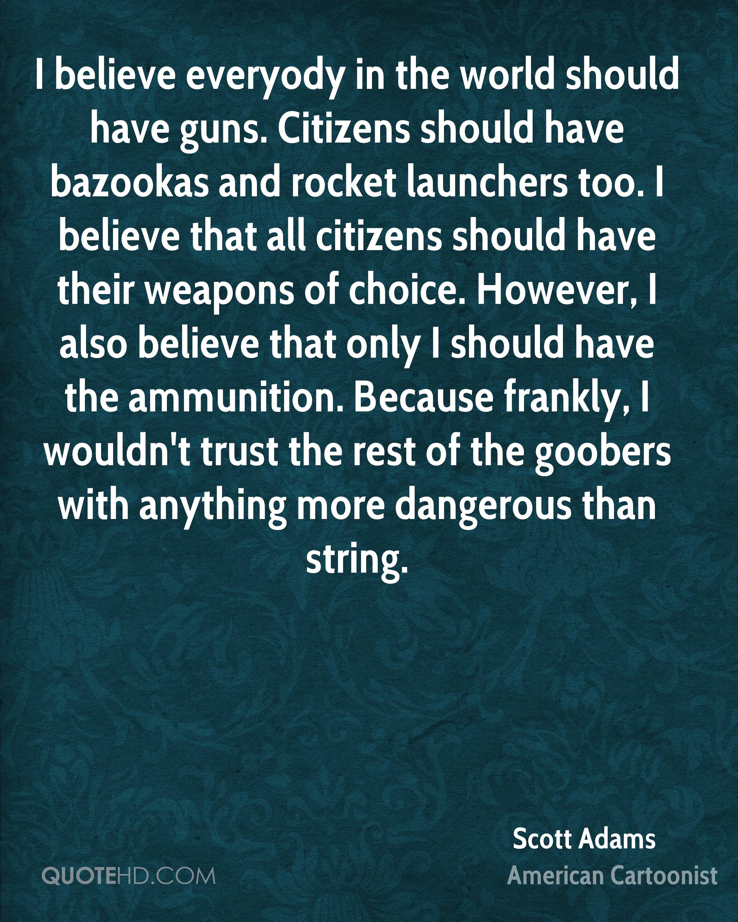 I believe everyody in the world should have guns. Citizens should have bazookas and rocket launchers too. I believe that all citizens should have their weapons of choice. However, I also believe that only I should have the ammunition. Because frankly, I wouldn't trust the rest of the goobers with anything more dangerous than string.