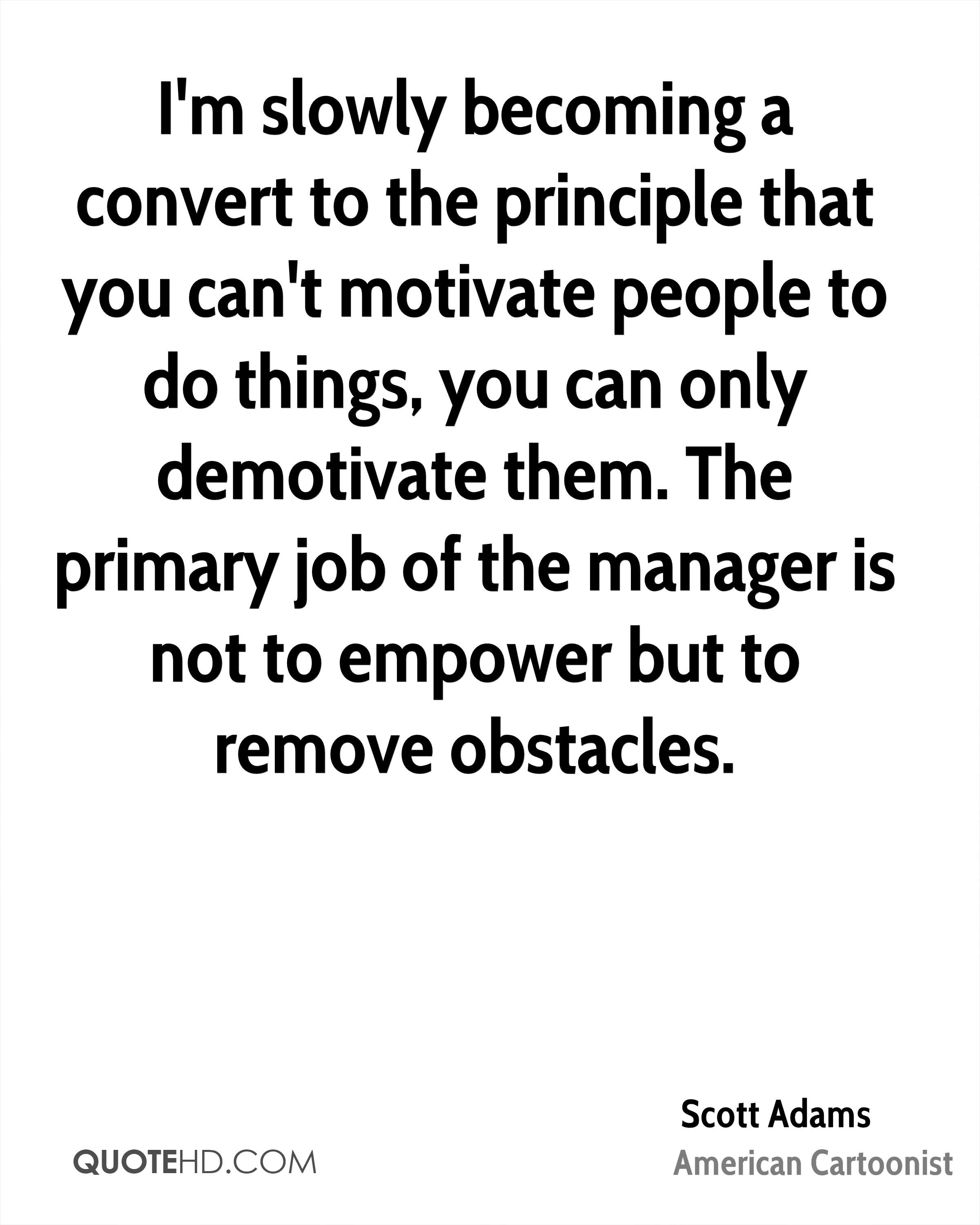 I'm slowly becoming a convert to the principle that you can't motivate people to do things, you can only demotivate them. The primary job of the manager is not to empower but to remove obstacles.