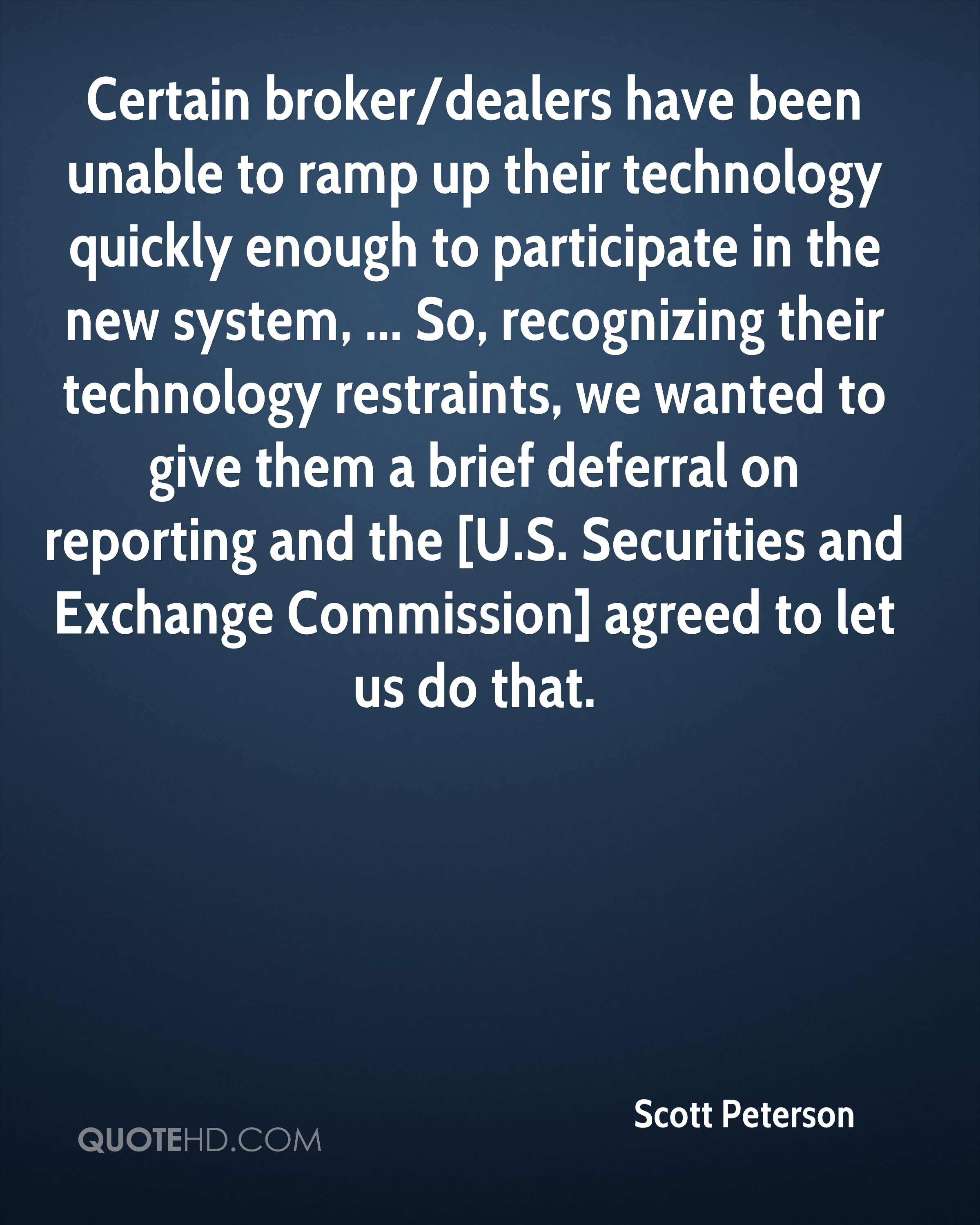Certain broker/dealers have been unable to ramp up their technology quickly enough to participate in the new system, ... So, recognizing their technology restraints, we wanted to give them a brief deferral on reporting and the [U.S. Securities and Exchange Commission] agreed to let us do that.