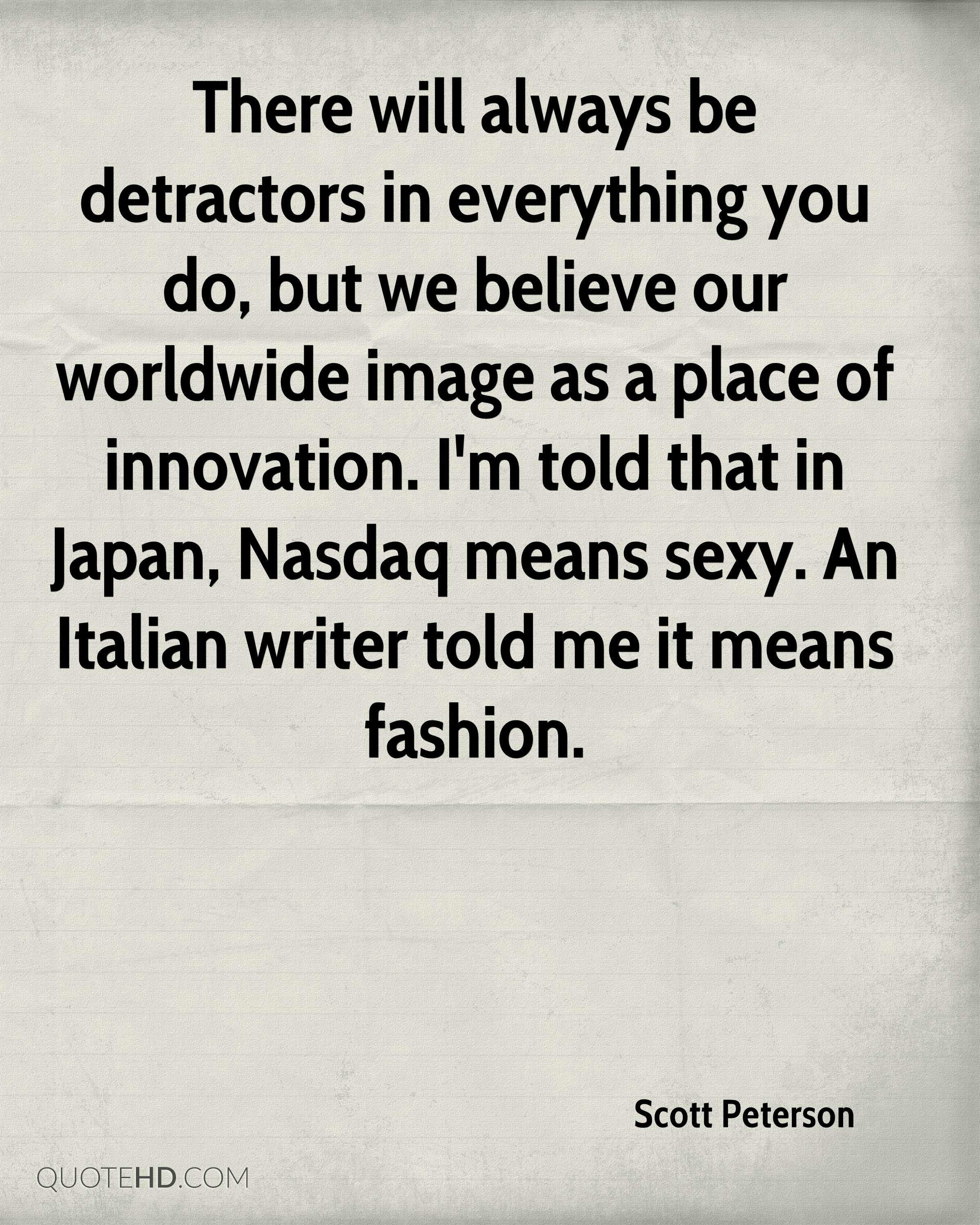 There will always be detractors in everything you do, but we believe our worldwide image as a place of innovation. I'm told that in Japan, Nasdaq means sexy. An Italian writer told me it means fashion.