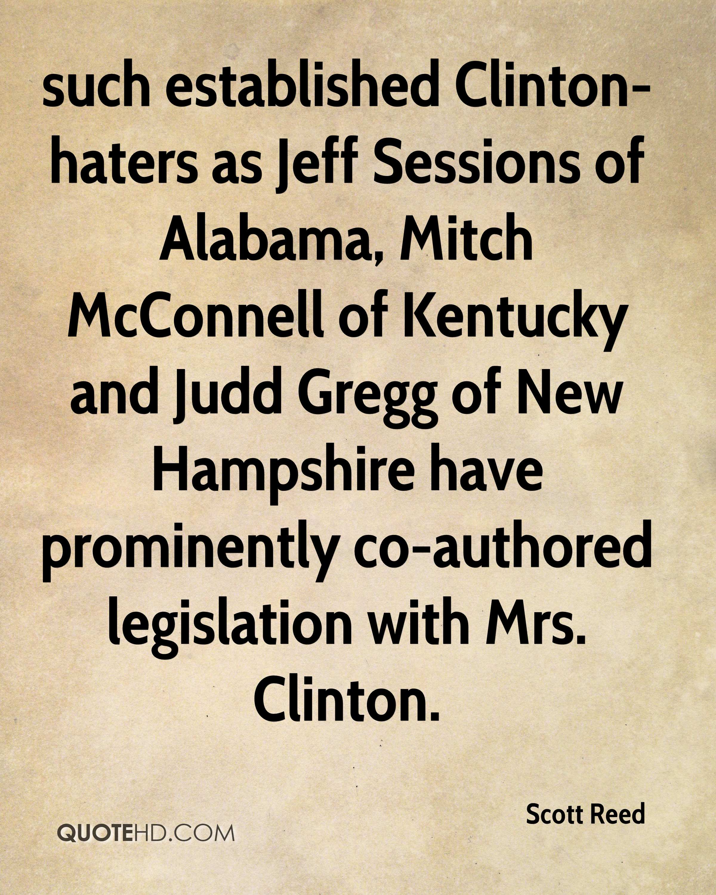 such established Clinton-haters as Jeff Sessions of Alabama, Mitch McConnell of Kentucky and Judd Gregg of New Hampshire have prominently co-authored legislation with Mrs. Clinton.