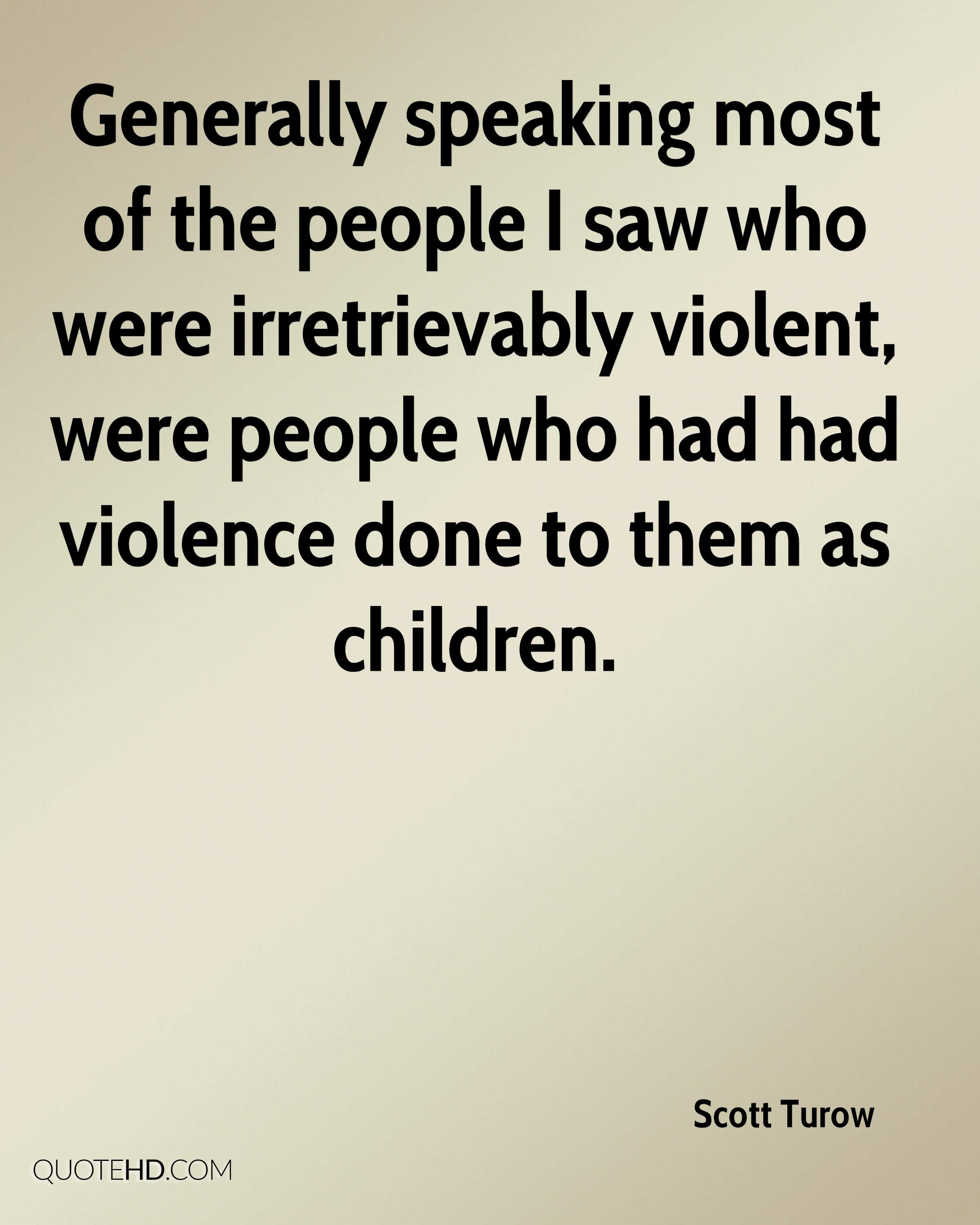 Generally speaking most of the people I saw who were irretrievably violent, were people who had had violence done to them as children.