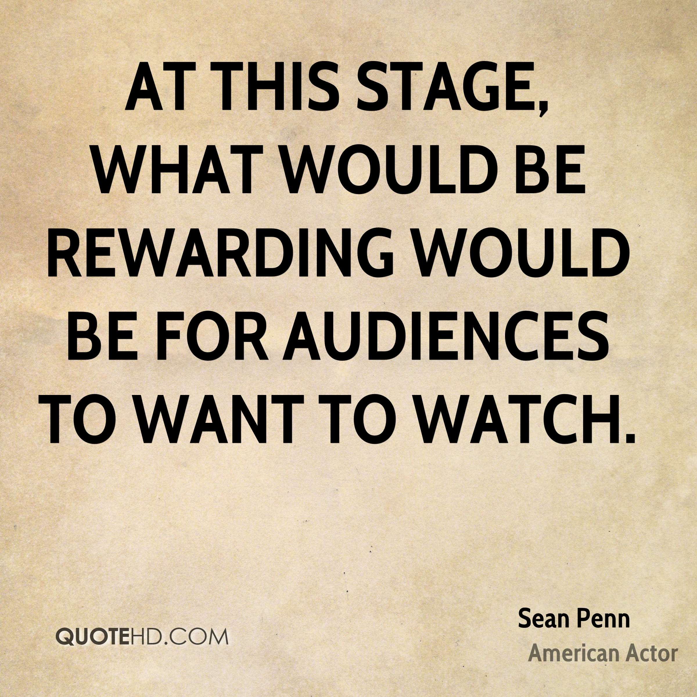 At this stage, what would be rewarding would be for audiences to want to watch.