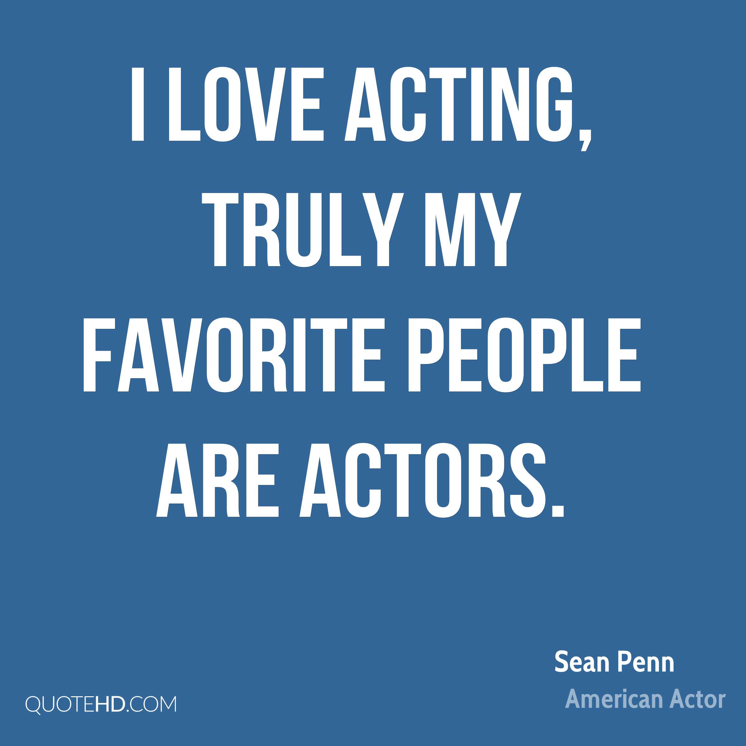 I love acting, truly my favorite people are actors.