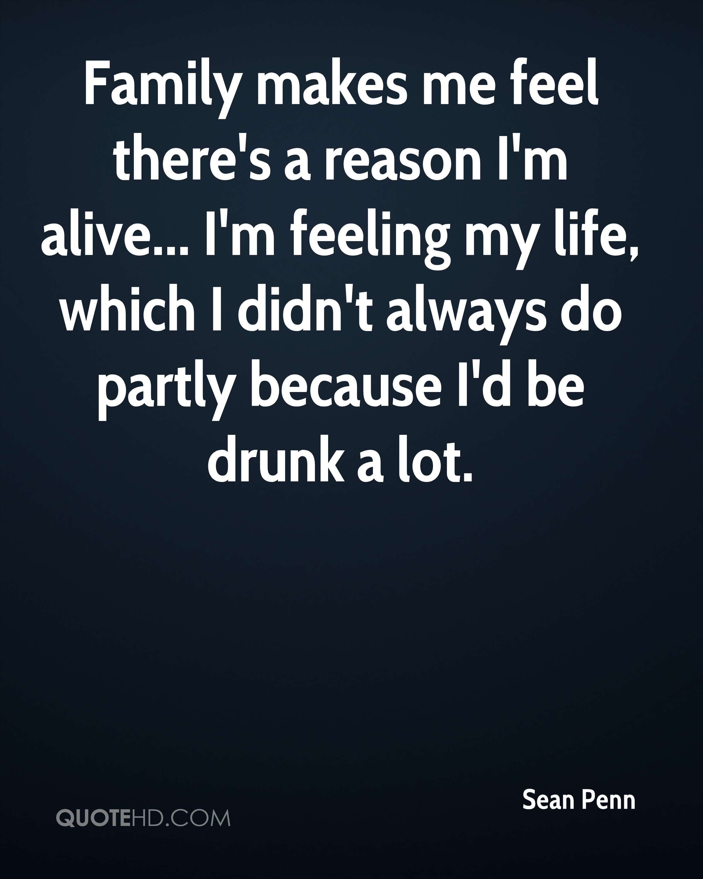 Family makes me feel there's a reason I'm alive... I'm feeling my life, which I didn't always do partly because I'd be drunk a lot.