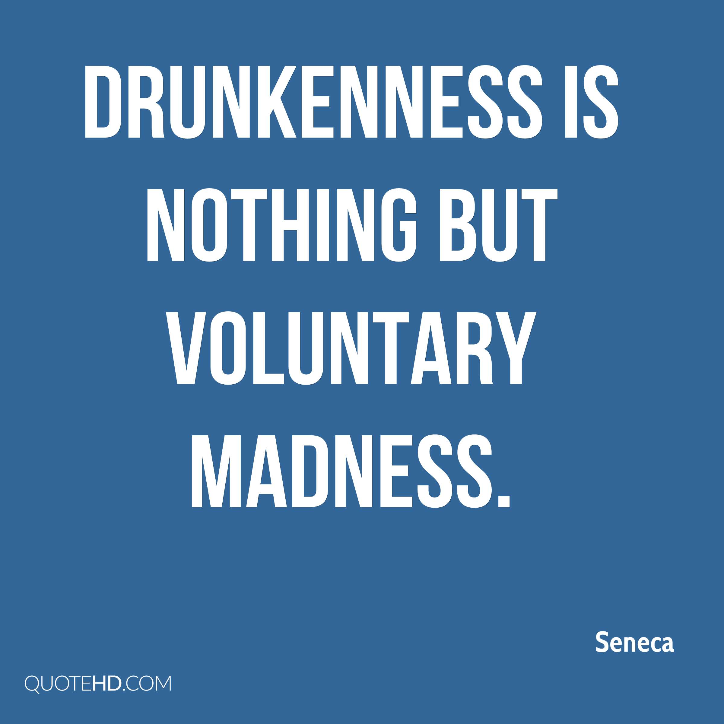 Drunkenness is nothing but voluntary madness.