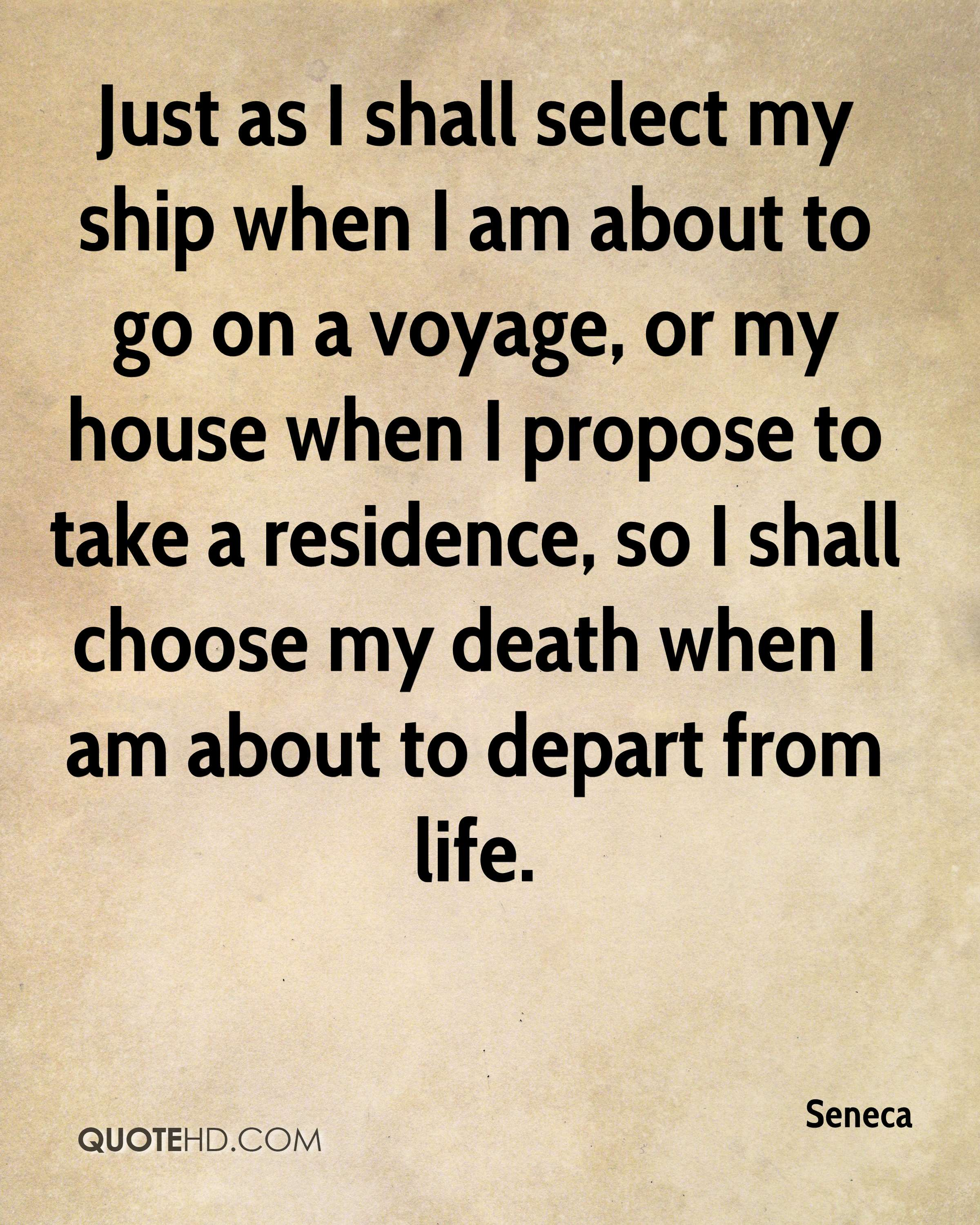 Just as I shall select my ship when I am about to go on a voyage, or my house when I propose to take a residence, so I shall choose my death when I am about to depart from life.
