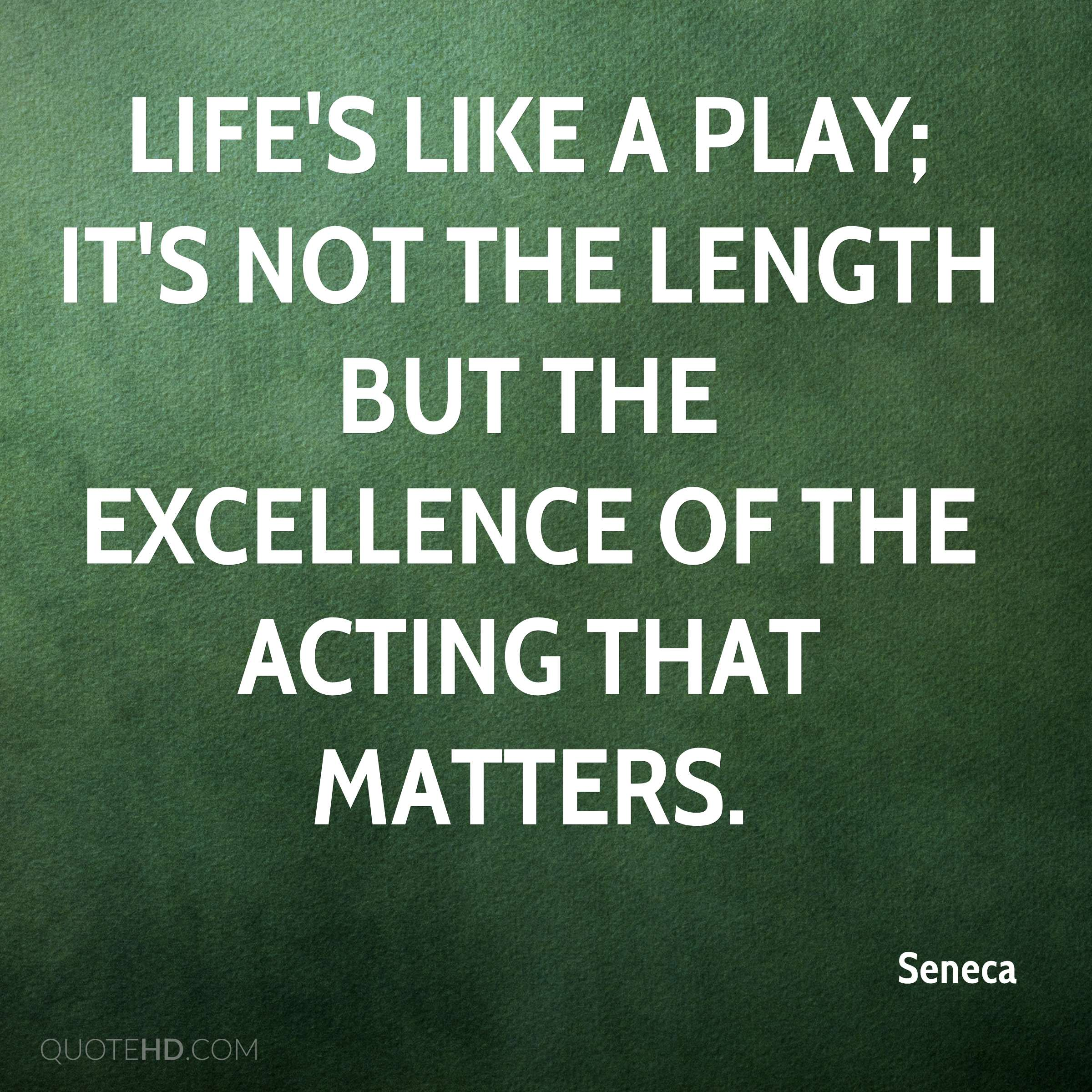 Life's like a play; it's not the length but the excellence of the acting that matters.
