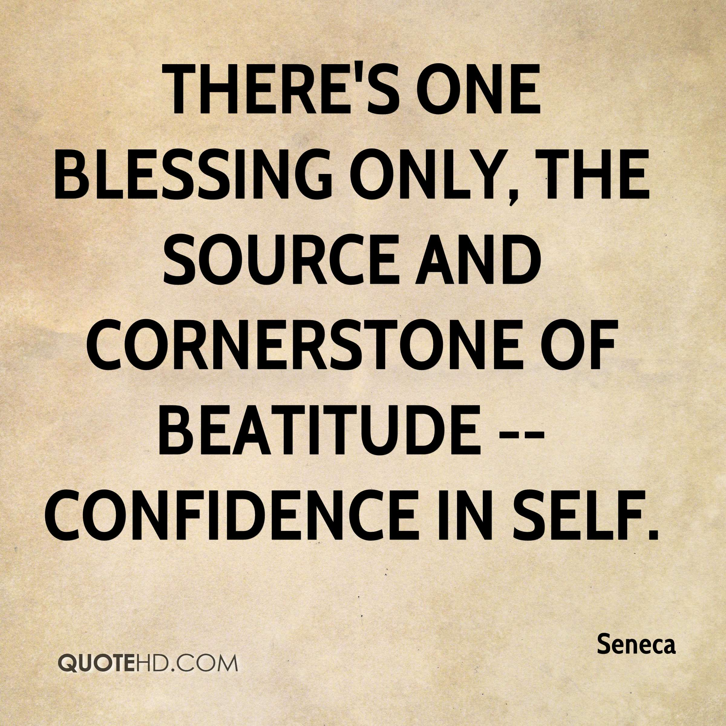 There's one blessing only, the source and cornerstone of beatitude -- confidence in self.
