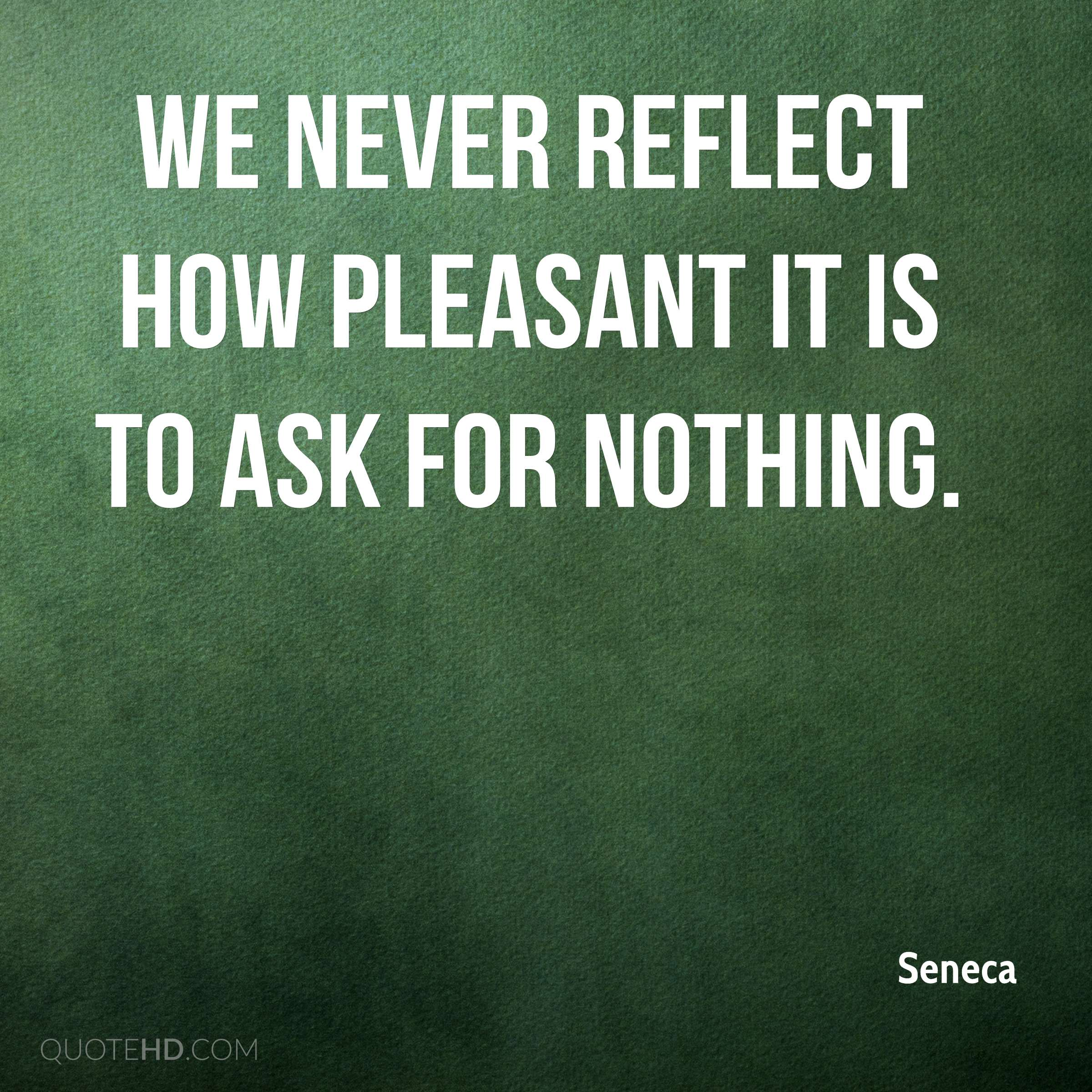 We never reflect how pleasant it is to ask for nothing.