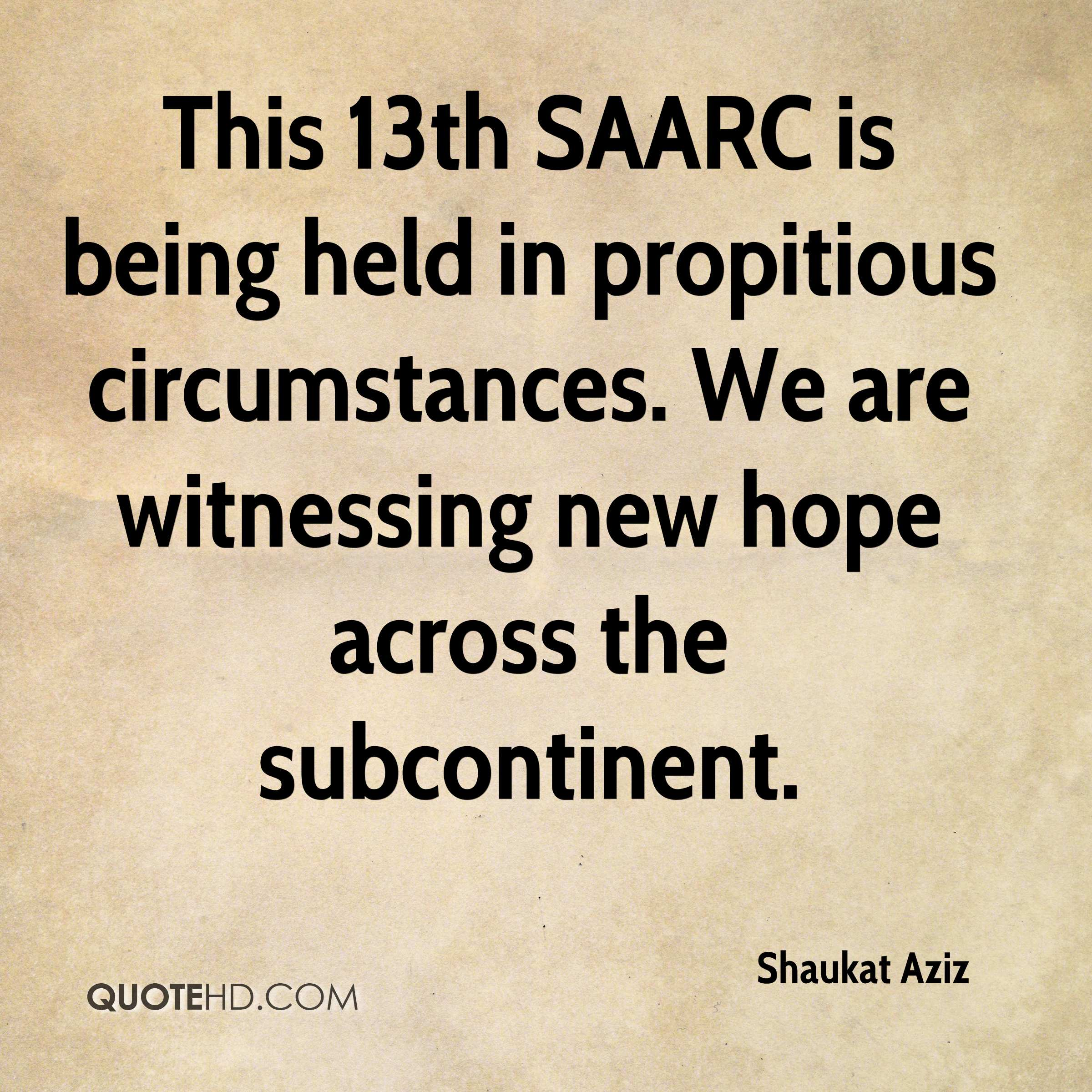 This 13th SAARC is being held in propitious circumstances. We are witnessing new hope across the subcontinent.