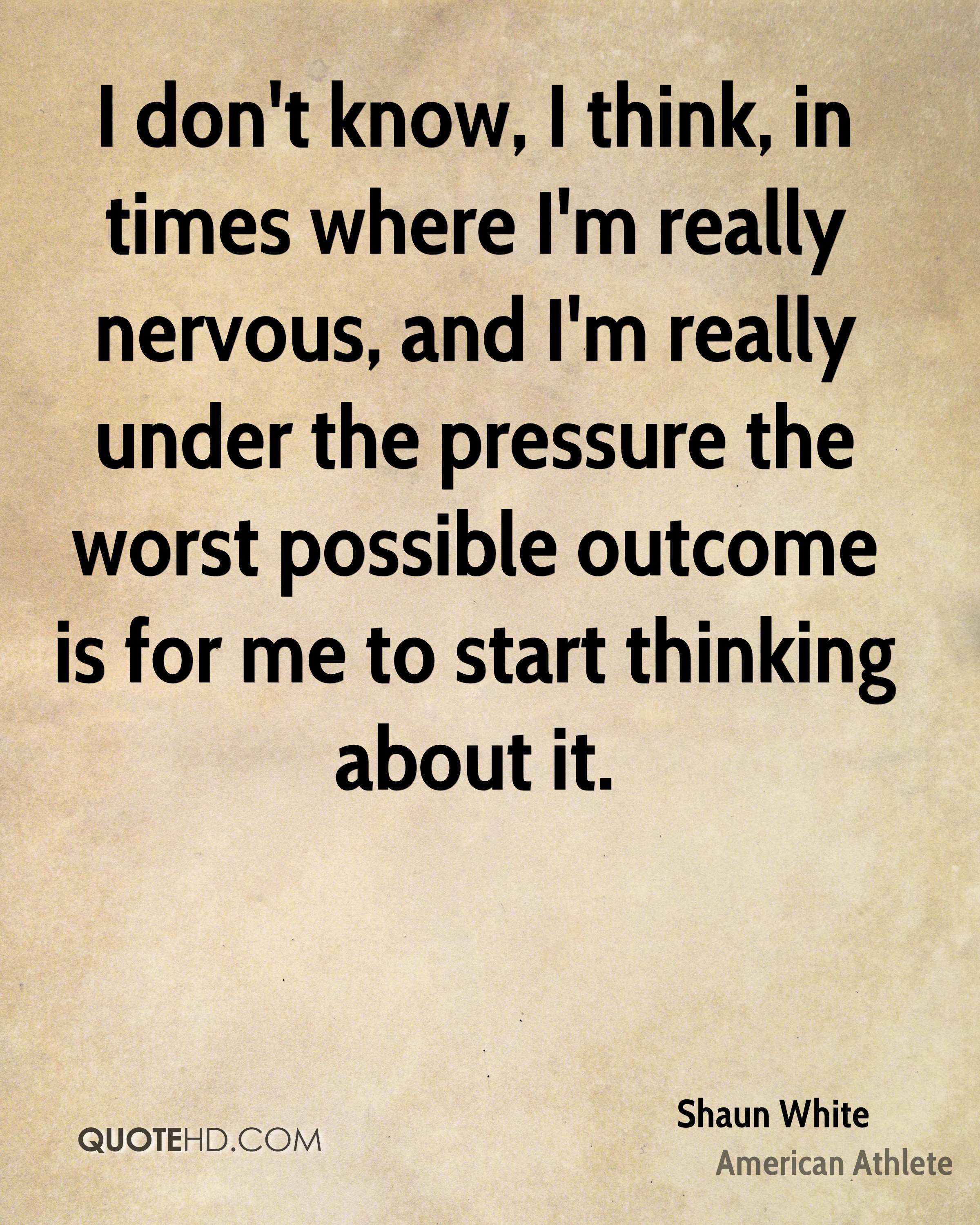 I don't know, I think, in times where I'm really nervous, and I'm really under the pressure the worst possible outcome is for me to start thinking about it.