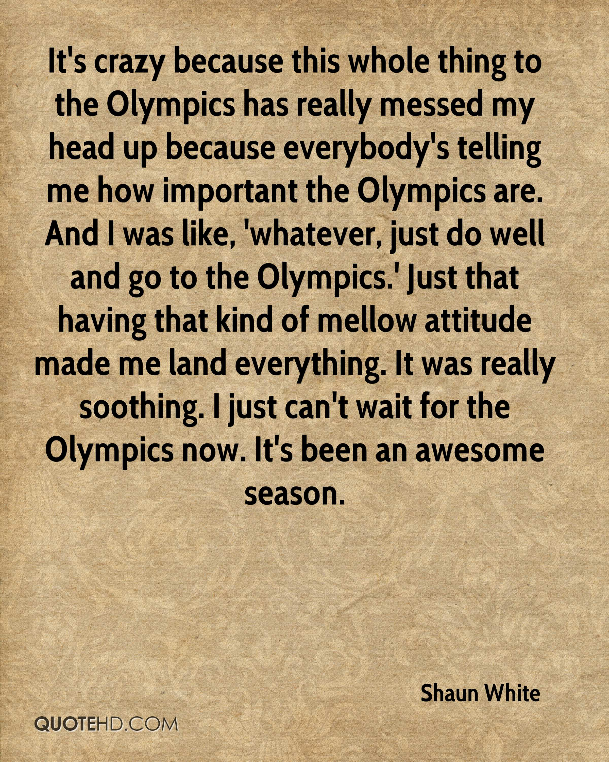 It's crazy because this whole thing to the Olympics has really messed my head up because everybody's telling me how important the Olympics are. And I was like, 'whatever, just do well and go to the Olympics.' Just that having that kind of mellow attitude made me land everything. It was really soothing. I just can't wait for the Olympics now. It's been an awesome season.