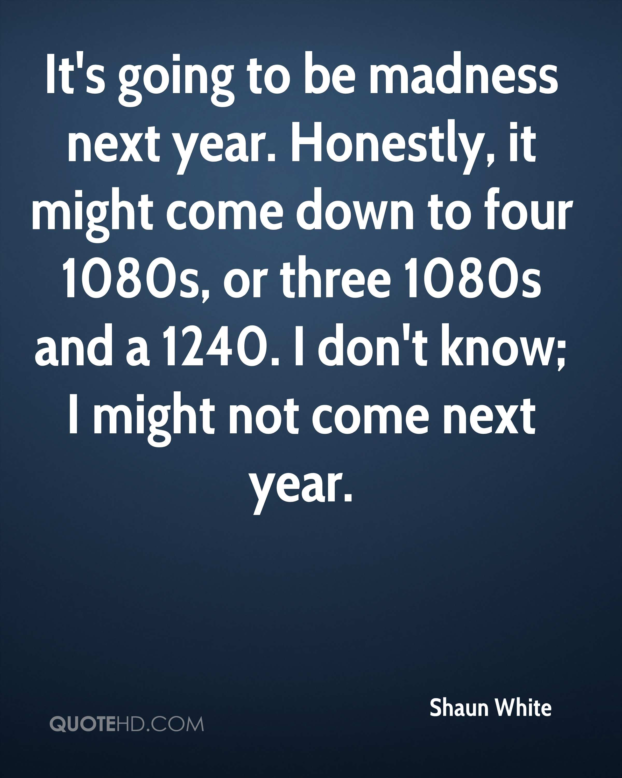 It's going to be madness next year. Honestly, it might come down to four 1080s, or three 1080s and a 1240. I don't know; I might not come next year.