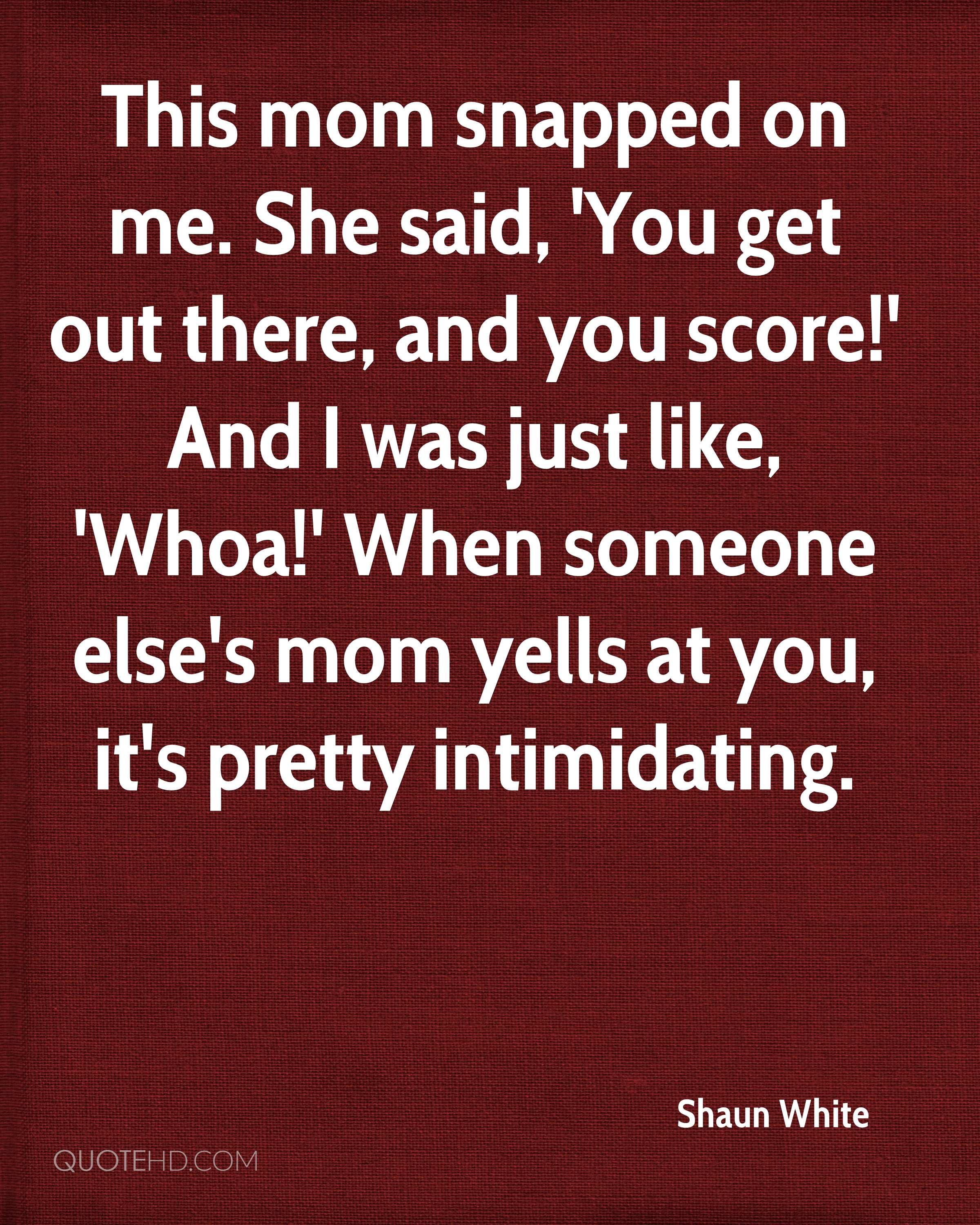 This mom snapped on me. She said, 'You get out there, and you score!' And I was just like, 'Whoa!' When someone else's mom yells at you, it's pretty intimidating.