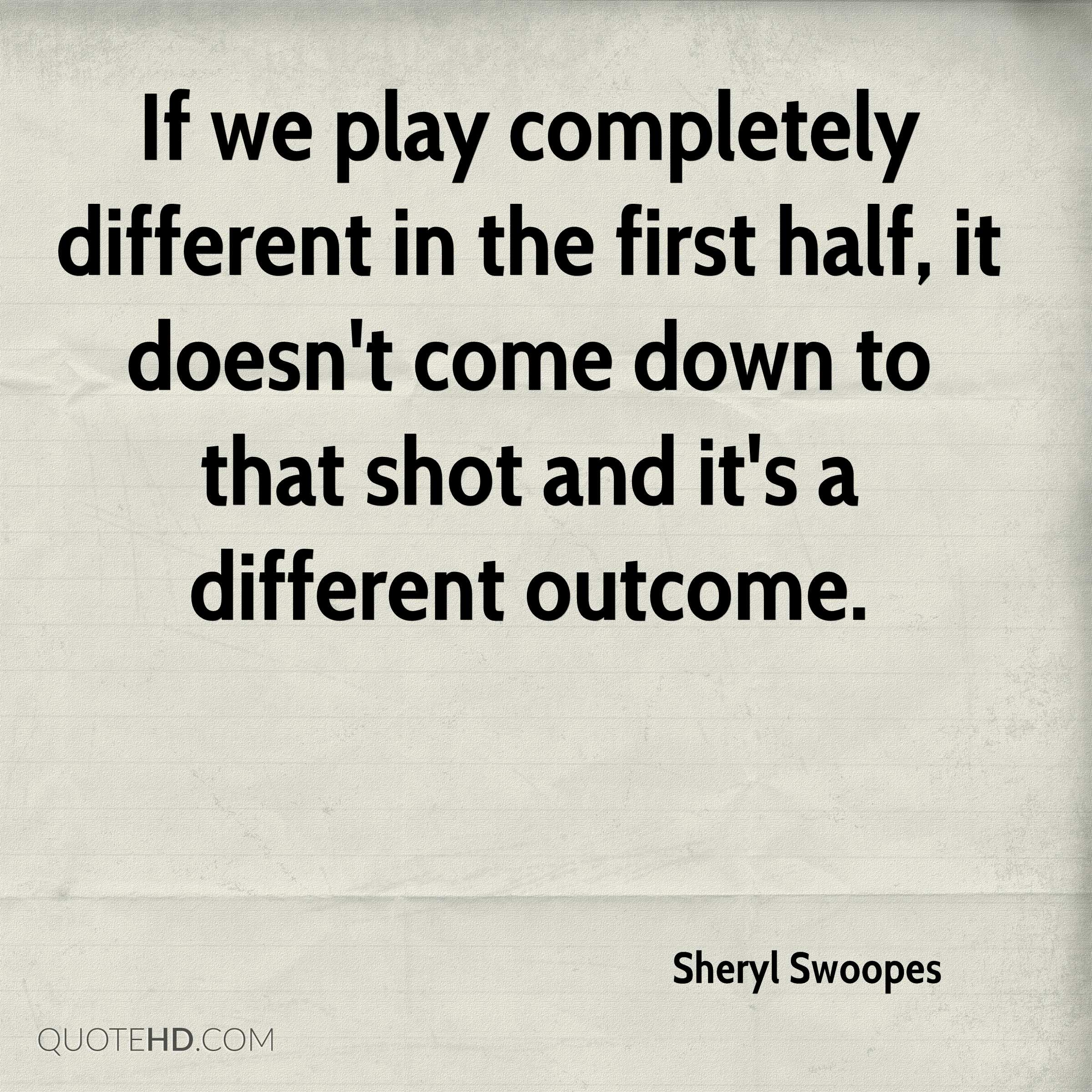 If we play completely different in the first half, it doesn't come down to that shot and it's a different outcome.