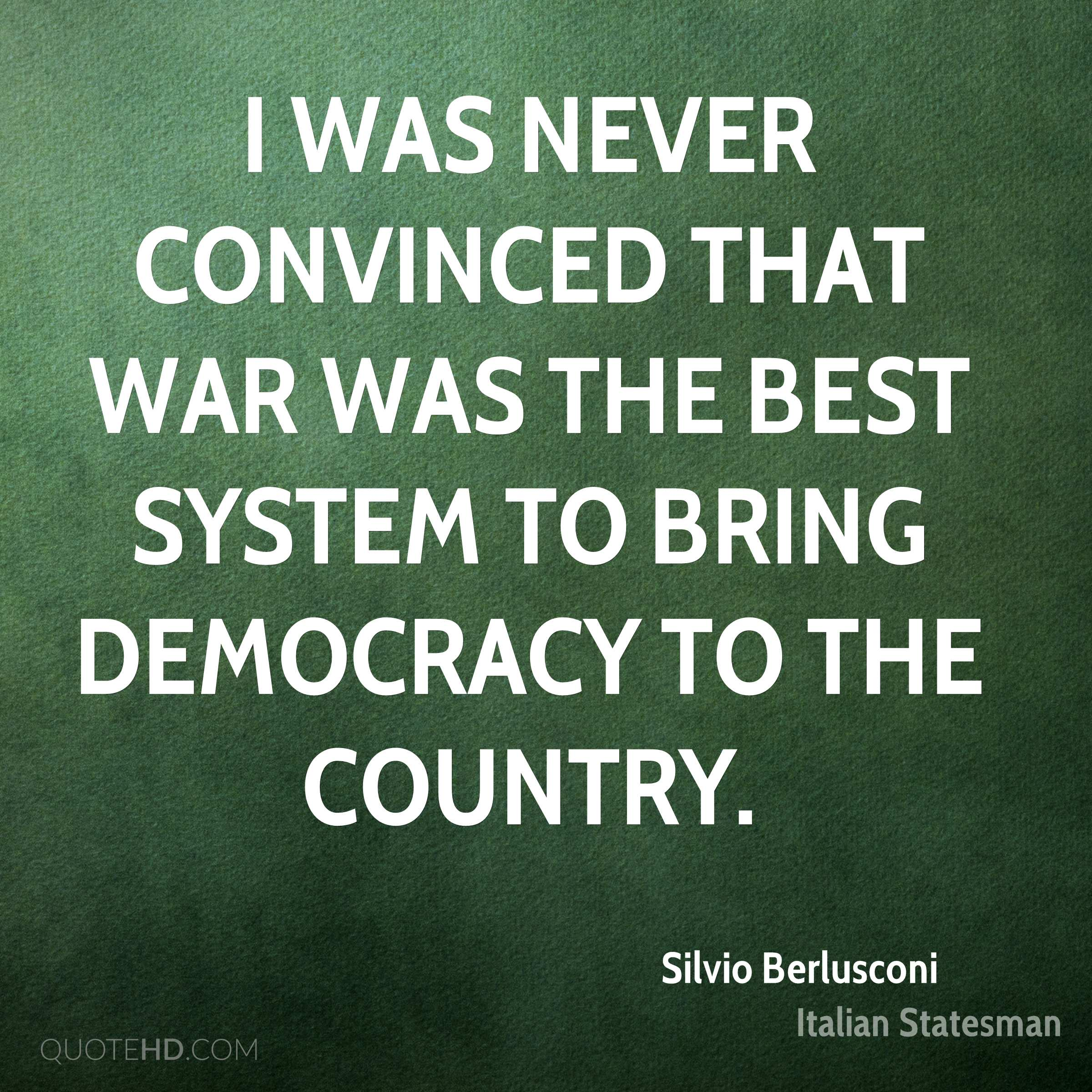 I was never convinced that war was the best system to bring democracy to the country.