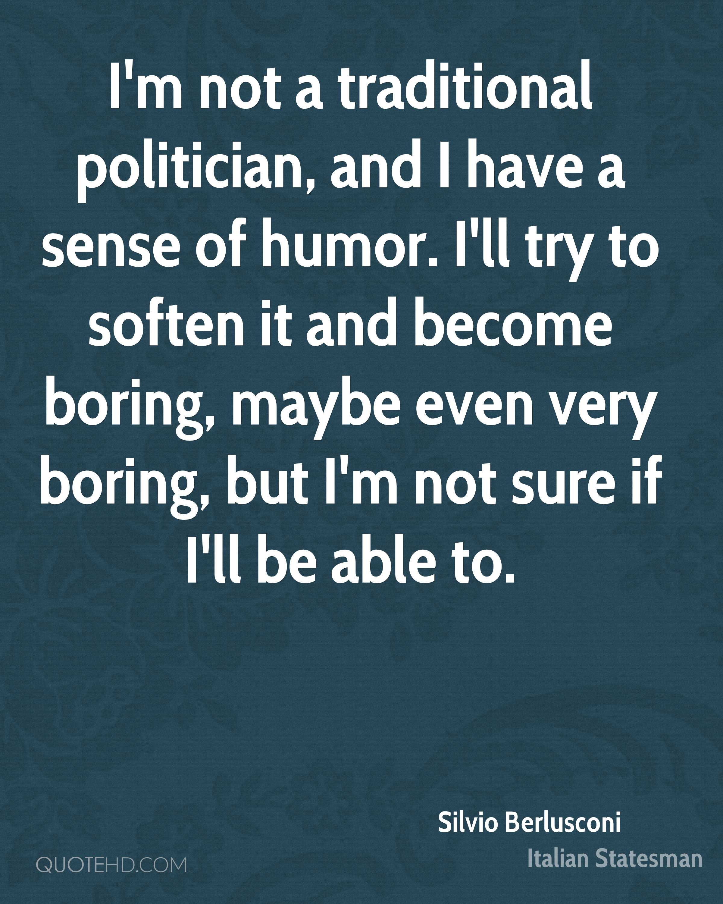 I'm not a traditional politician, and I have a sense of humor. I'll try to soften it and become boring, maybe even very boring, but I'm not sure if I'll be able to.