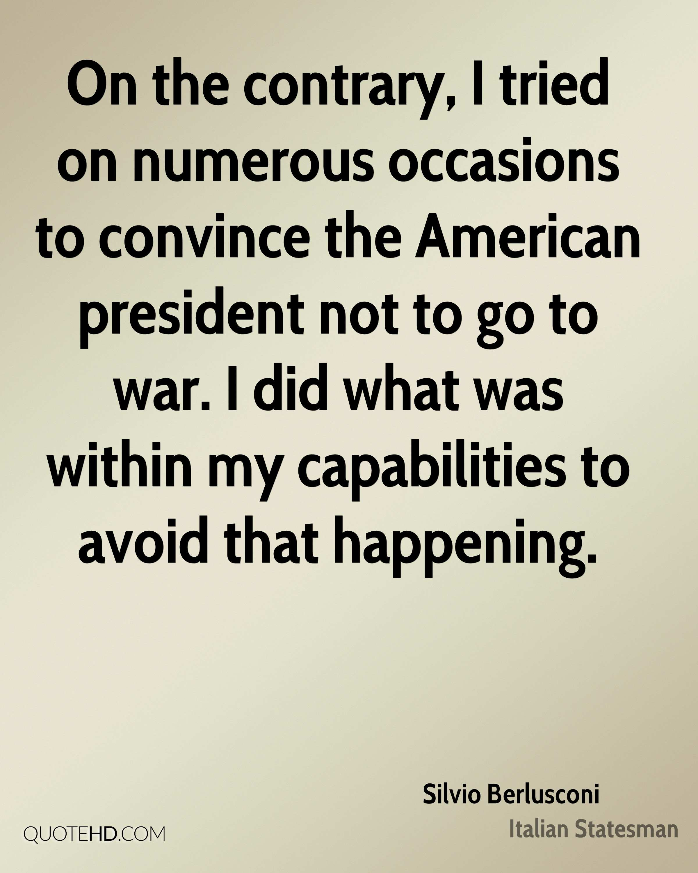 On the contrary, I tried on numerous occasions to convince the American president not to go to war. I did what was within my capabilities to avoid that happening.