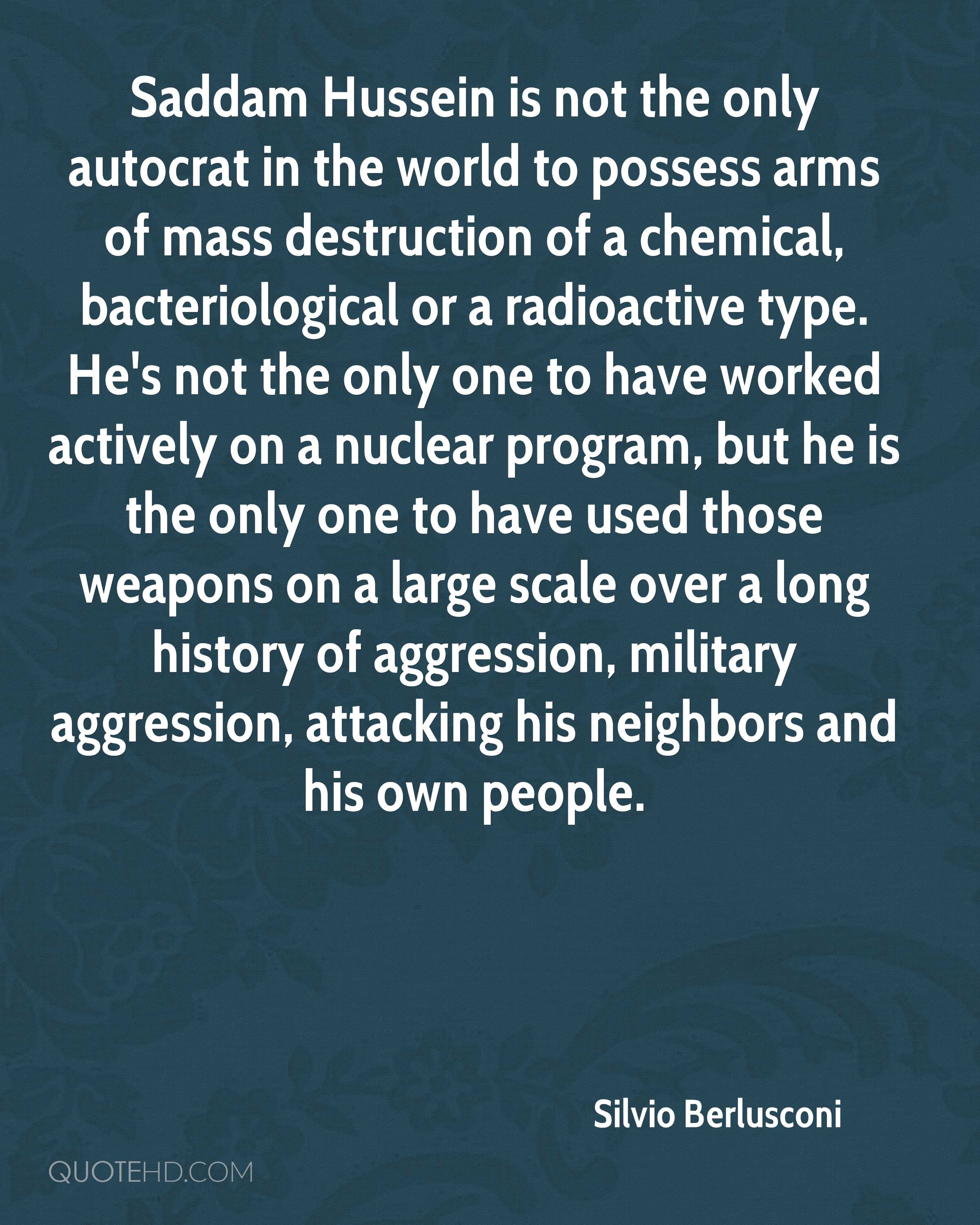 Saddam Hussein is not the only autocrat in the world to possess arms of mass destruction of a chemical, bacteriological or a radioactive type. He's not the only one to have worked actively on a nuclear program, but he is the only one to have used those weapons on a large scale over a long history of aggression, military aggression, attacking his neighbors and his own people.