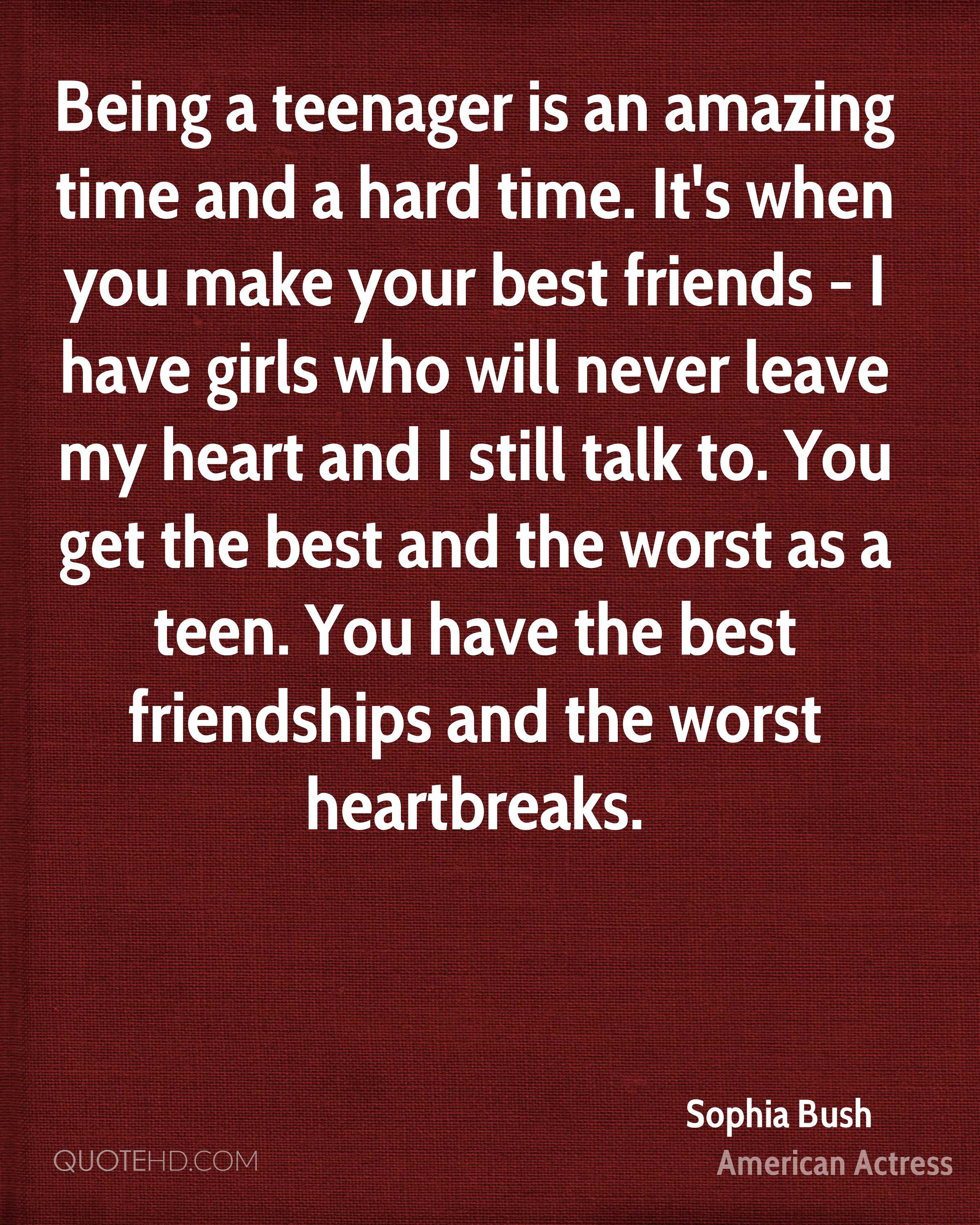 Being a teenager is an amazing time and a hard time. It's when you make your best friends - I have girls who will never leave my heart and I still talk to. You get the best and the worst as a teen. You have the best friendships and the worst heartbreaks.