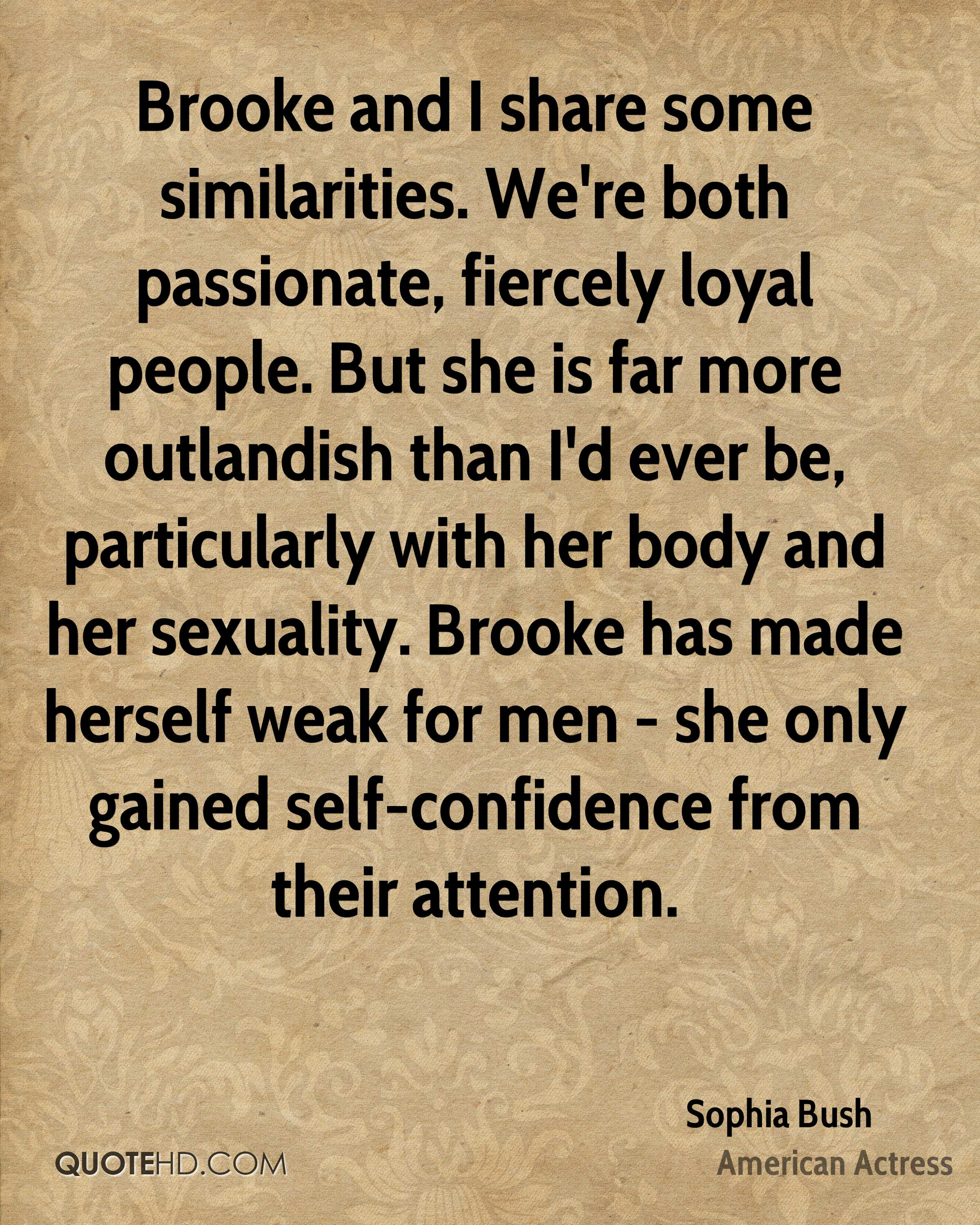 Brooke and I share some similarities. We're both passionate, fiercely loyal people. But she is far more outlandish than I'd ever be, particularly with her body and her sexuality. Brooke has made herself weak for men - she only gained self-confidence from their attention.